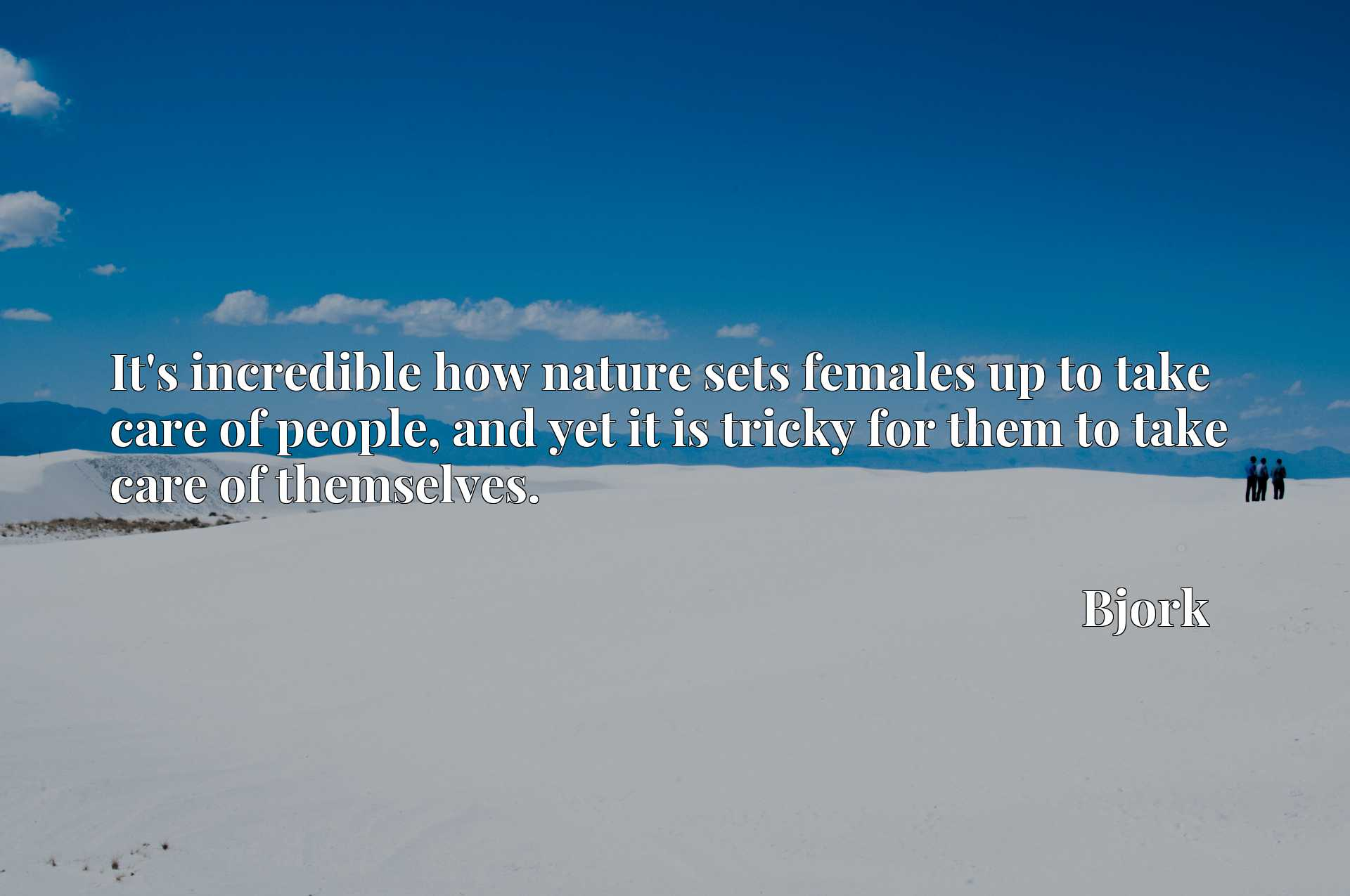 Quote Picture :It's incredible how nature sets females up to take care of people, and yet it is tricky for them to take care of themselves.