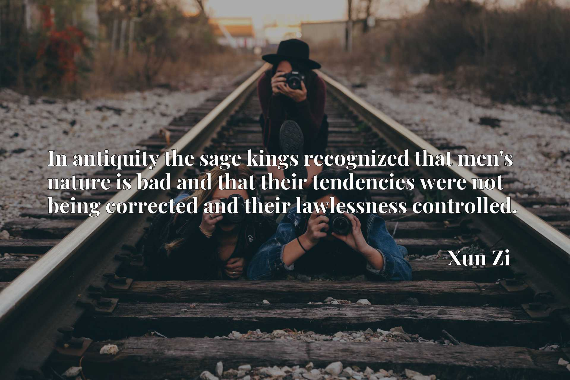 In antiquity the sage kings recognized that men's nature is bad and that their tendencies were not being corrected and their lawlessness controlled.