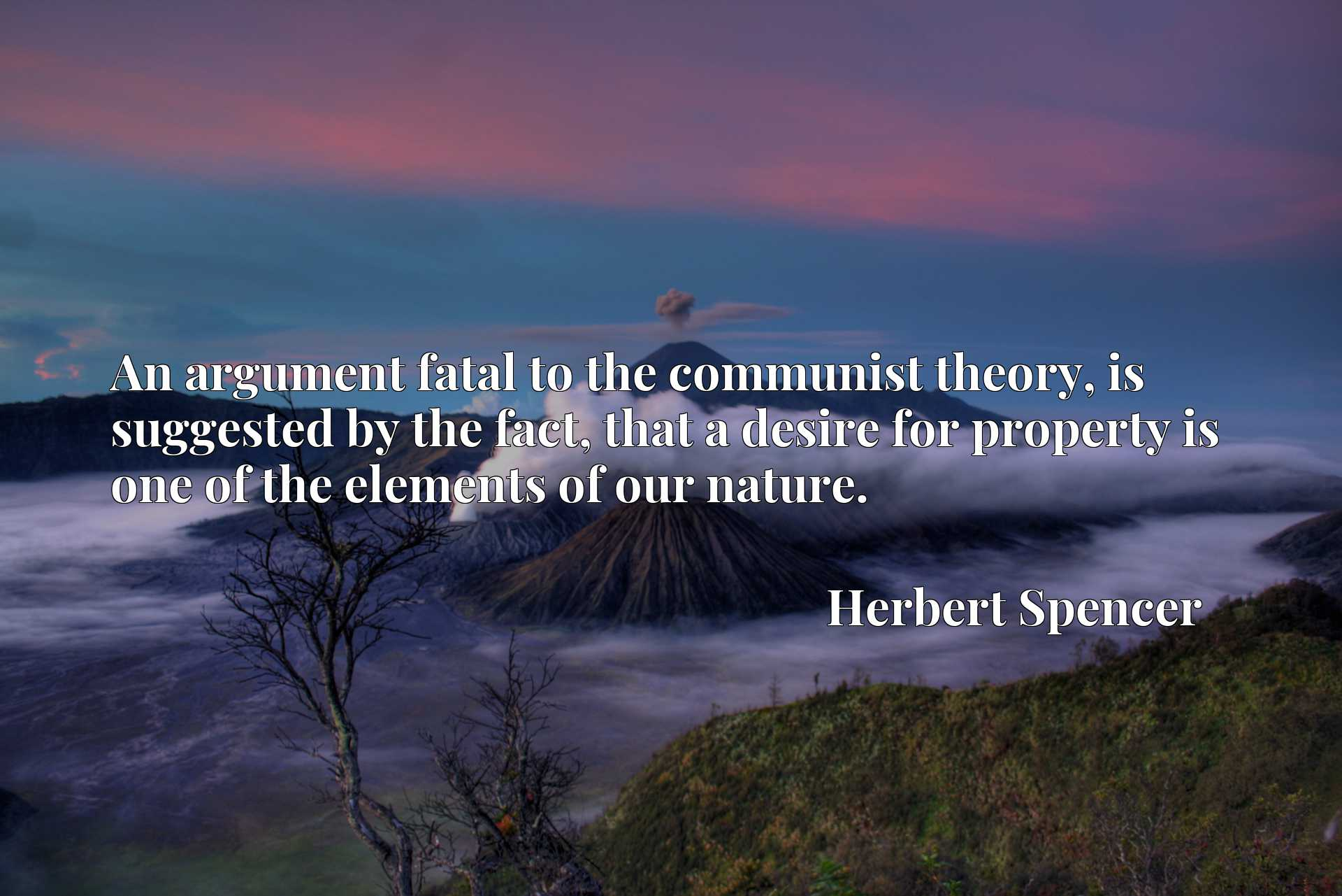 Quote Picture :An argument fatal to the communist theory, is suggested by the fact, that a desire for property is one of the elements of our nature.