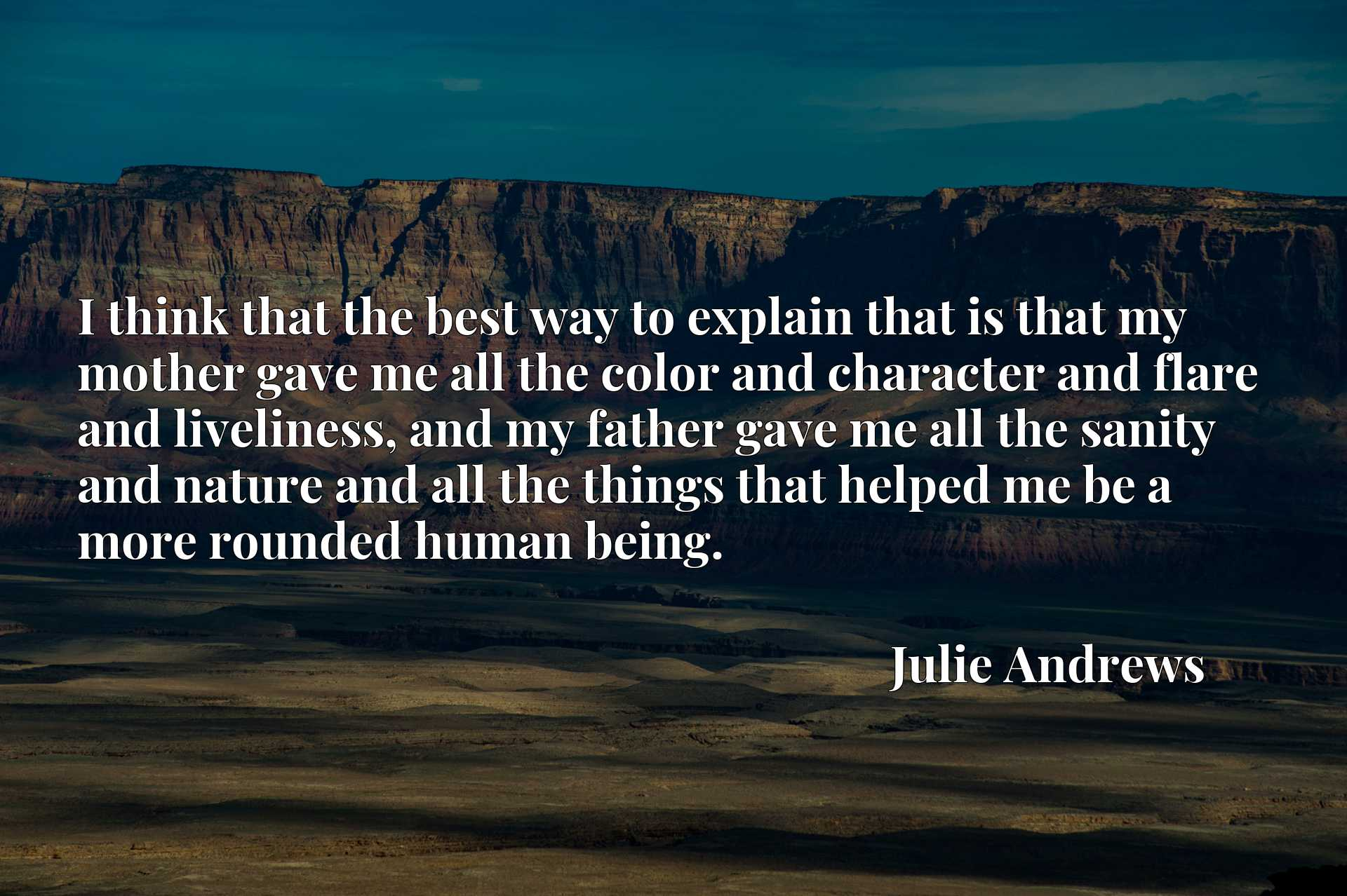 Quote Picture :I think that the best way to explain that is that my mother gave me all the color and character and flare and liveliness, and my father gave me all the sanity and nature and all the things that helped me be a more rounded human being.