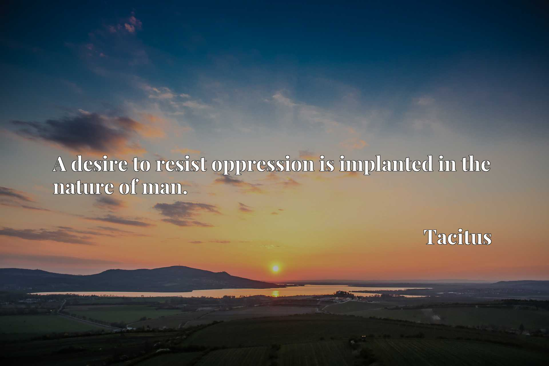 Quote Picture :A desire to resist oppression is implanted in the nature of man.