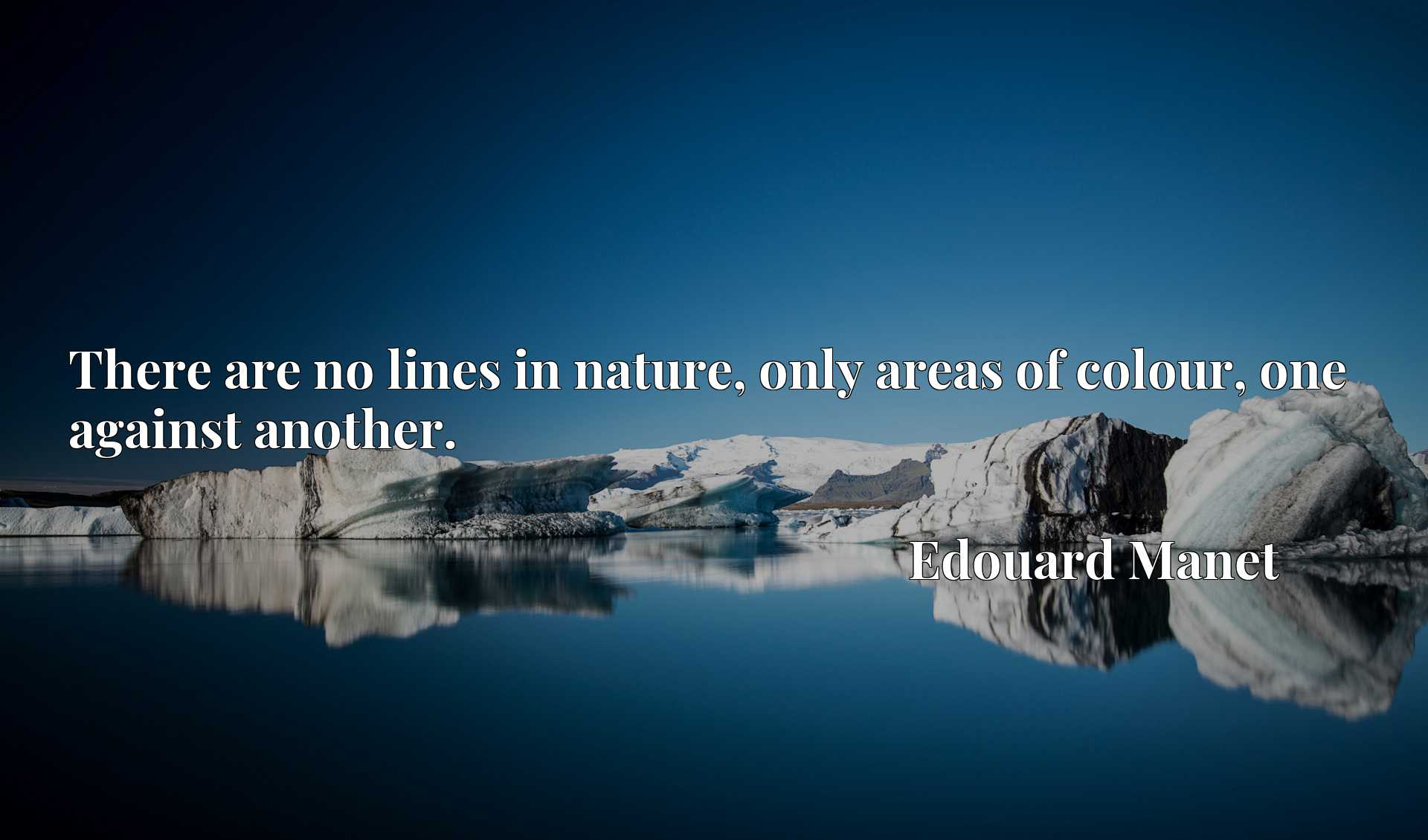 Quote Picture :There are no lines in nature, only areas of colour, one against another.