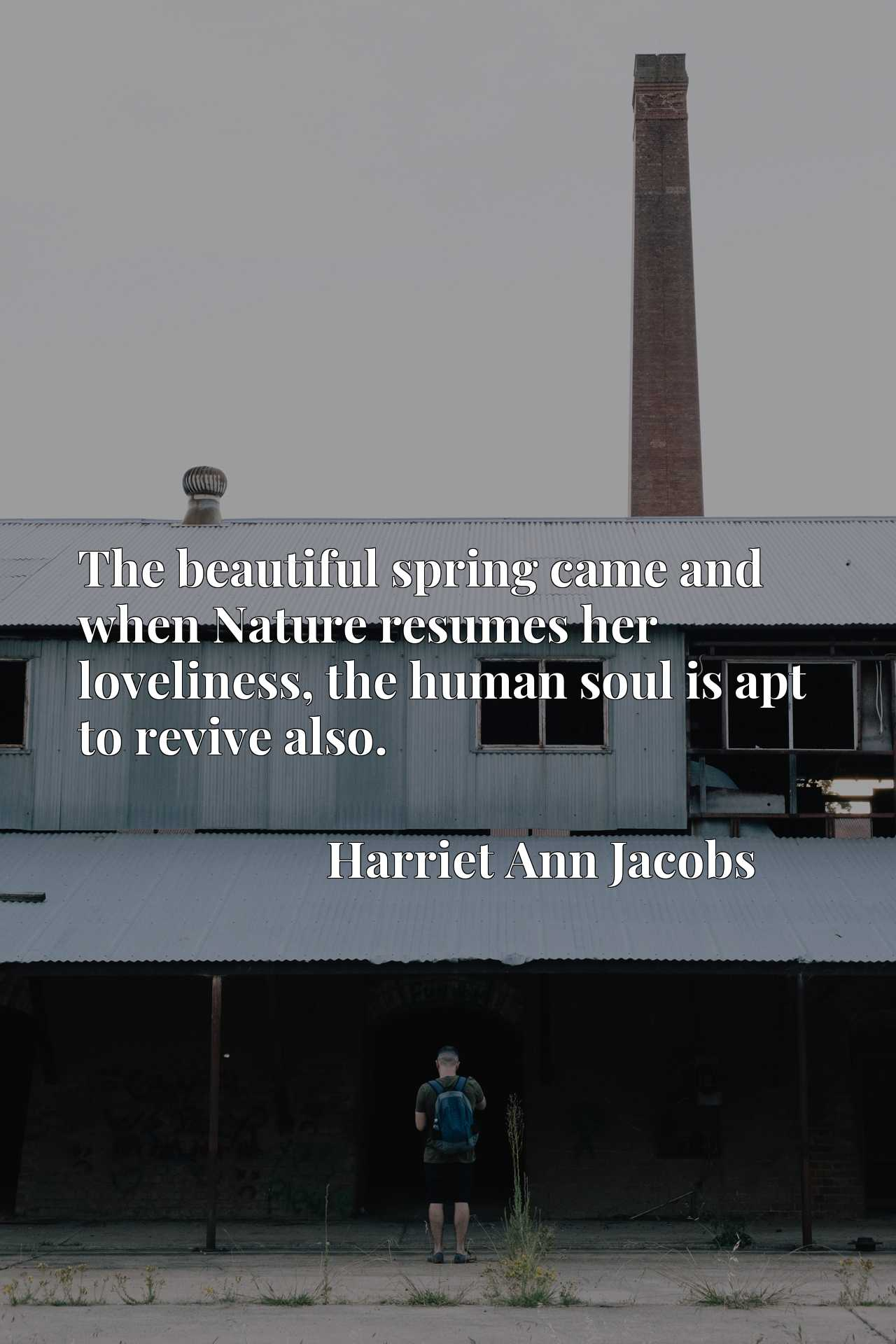 Quote Picture :The beautiful spring came and when Nature resumes her loveliness, the human soul is apt to revive also.