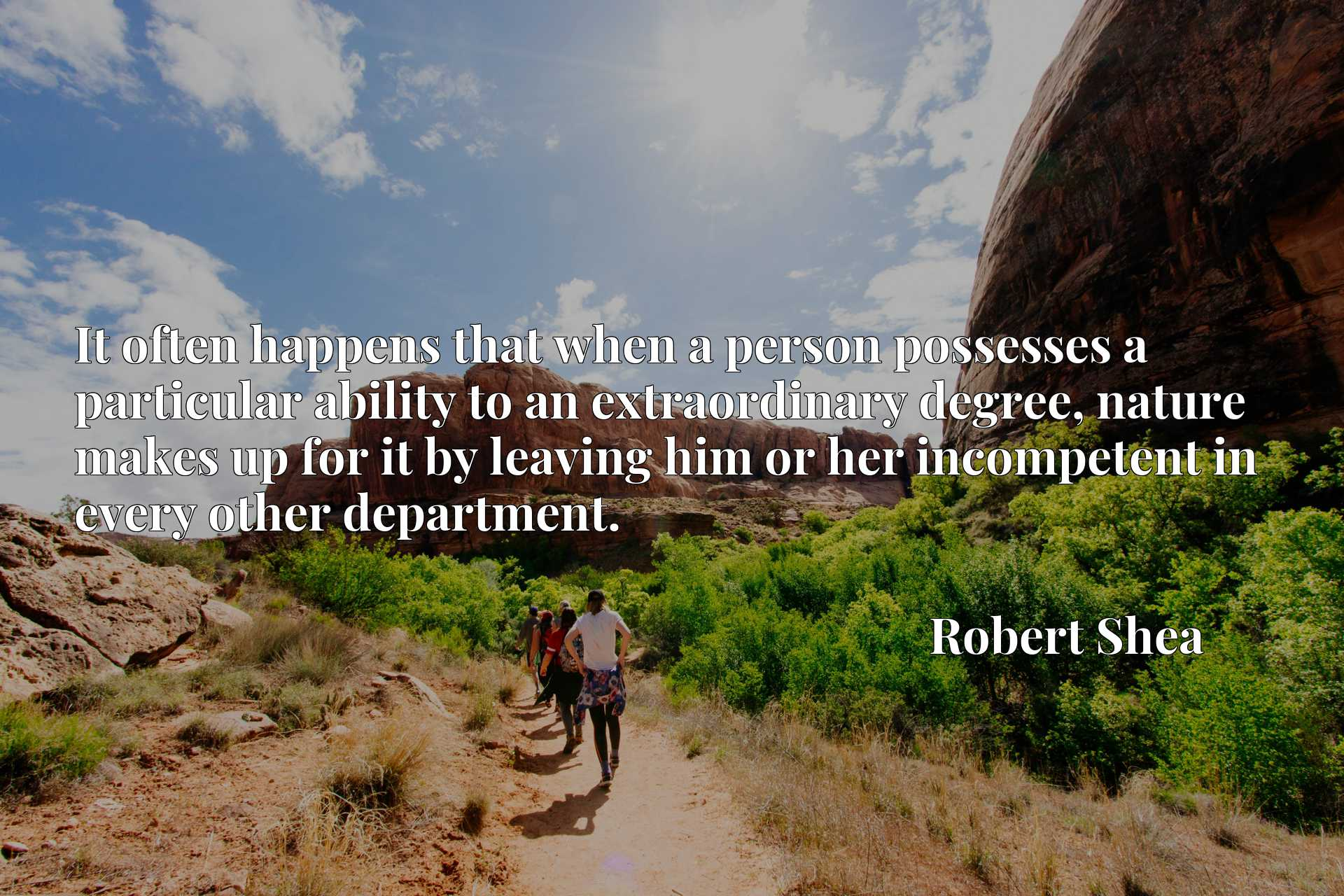 Quote Picture :It often happens that when a person possesses a particular ability to an extraordinary degree, nature makes up for it by leaving him or her incompetent in every other department.