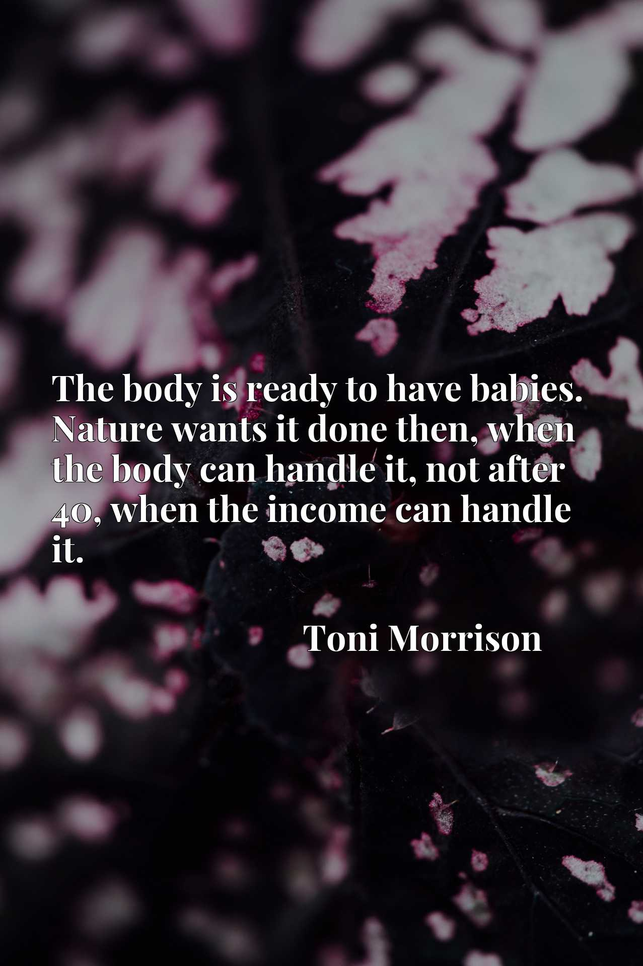 Quote Picture :The body is ready to have babies. Nature wants it done then, when the body can handle it, not after 40, when the income can handle it.