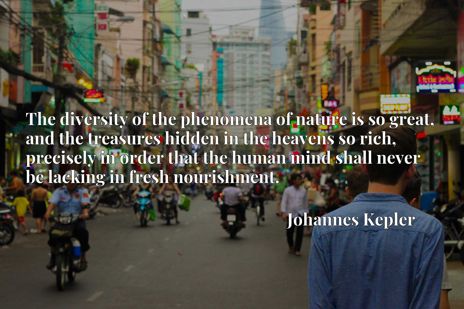 Quote Picture :The diversity of the phenomena of nature is so great, and the treasures hidden in the heavens so rich, precisely in order that the human mind shall never be lacking in fresh nourishment.
