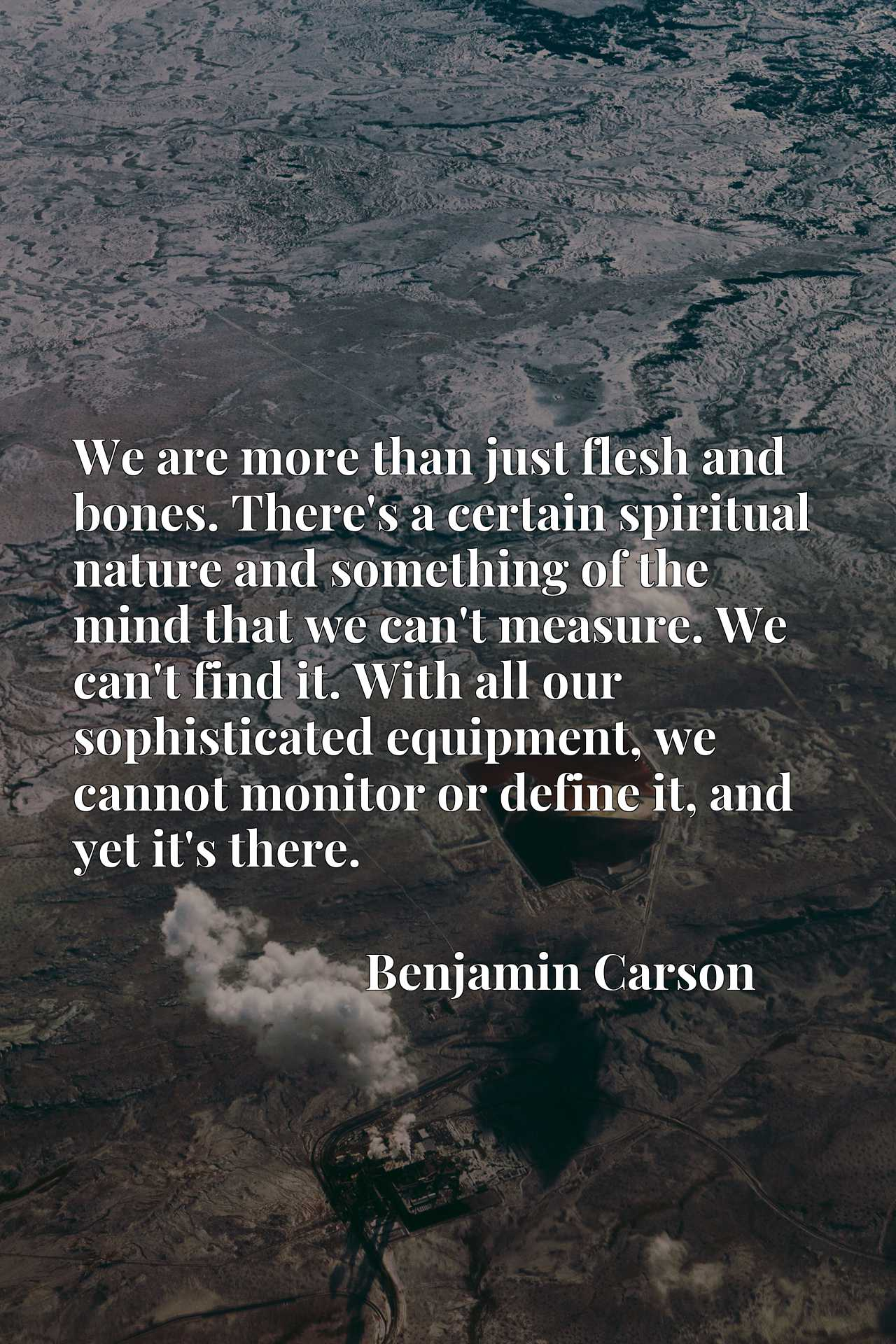 Quote Picture :We are more than just flesh and bones. There's a certain spiritual nature and something of the mind that we can't measure. We can't find it. With all our sophisticated equipment, we cannot monitor or define it, and yet it's there.