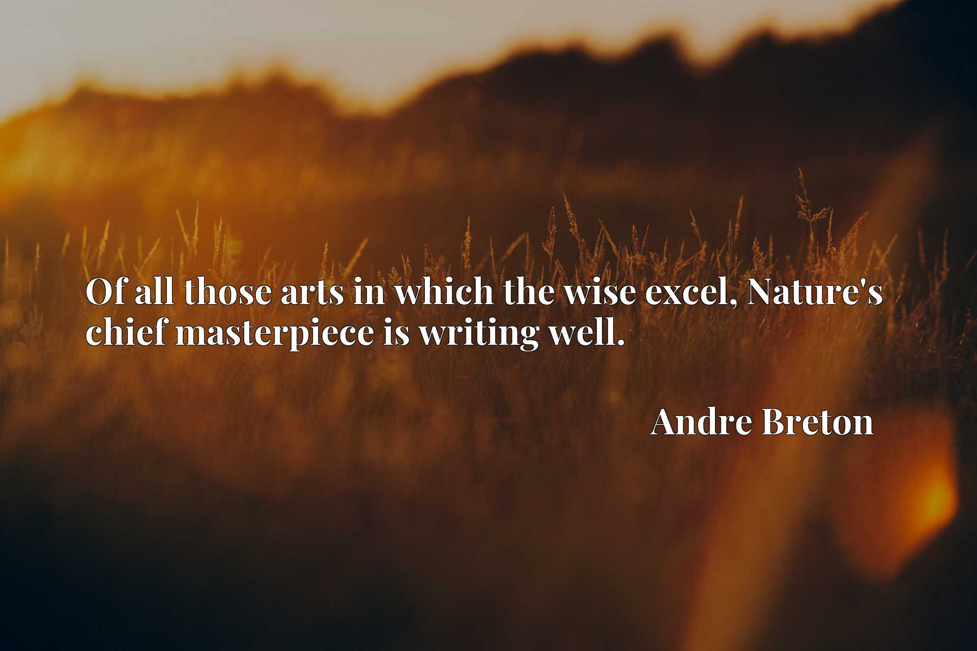 Quote Picture :Of all those arts in which the wise excel, Nature's chief masterpiece is writing well.