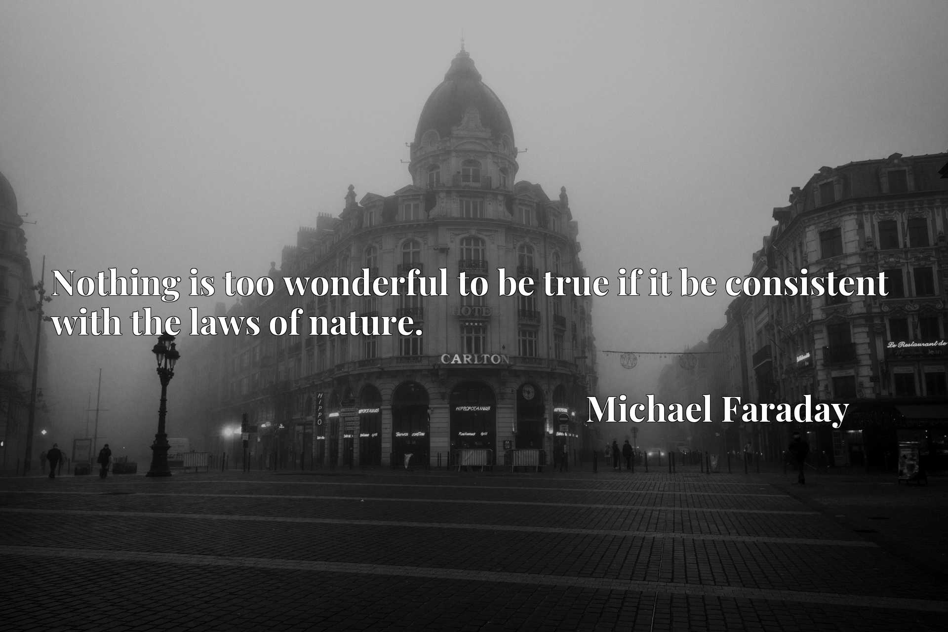 Quote Picture :Nothing is too wonderful to be true if it be consistent with the laws of nature.