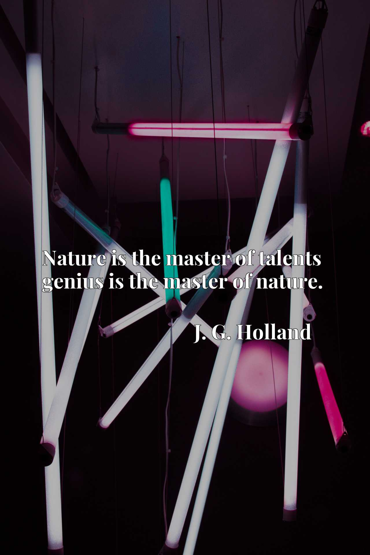 Quote Picture :Nature is the master of talents genius is the master of nature.