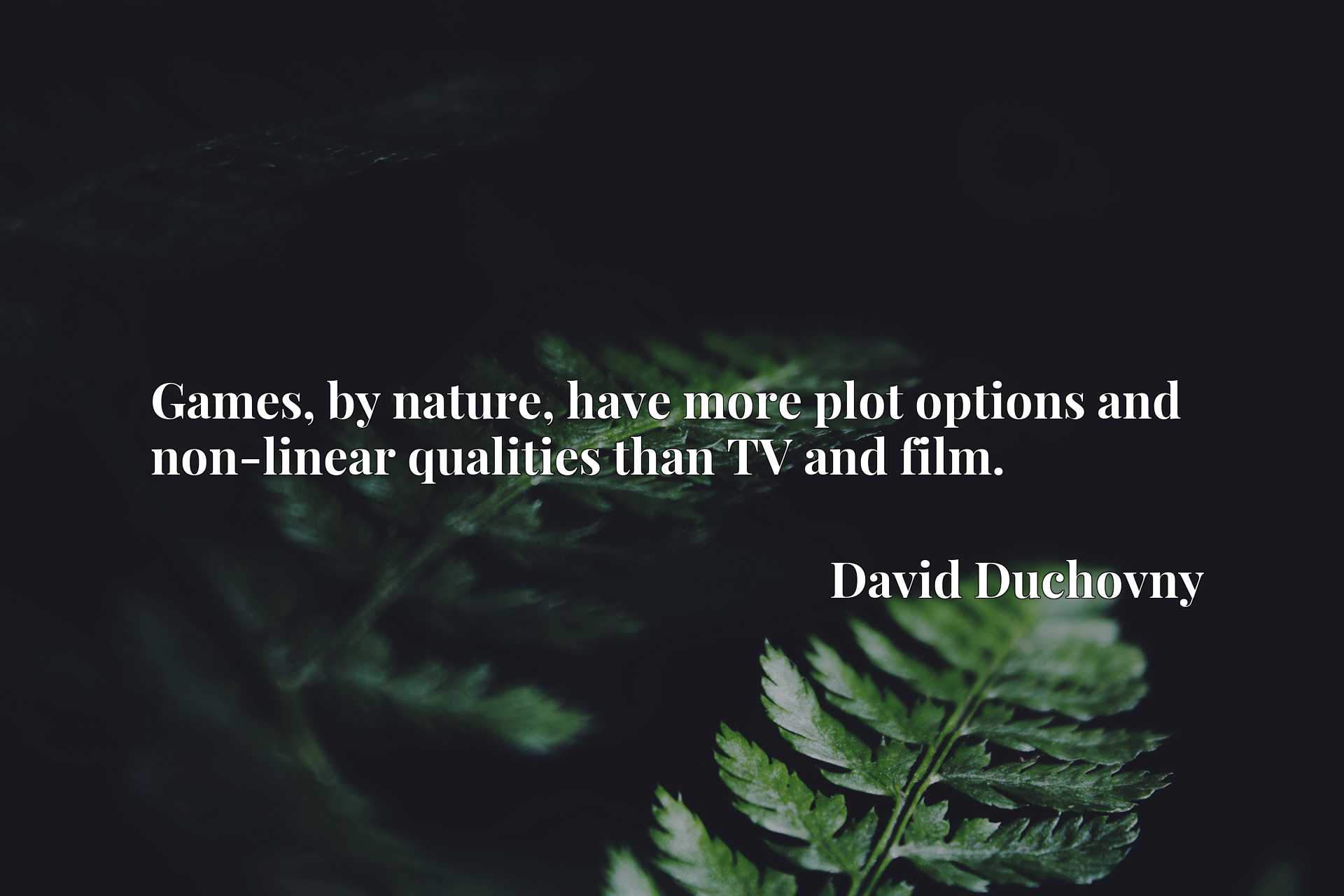 Quote Picture :Games, by nature, have more plot options and non-linear qualities than TV and film.