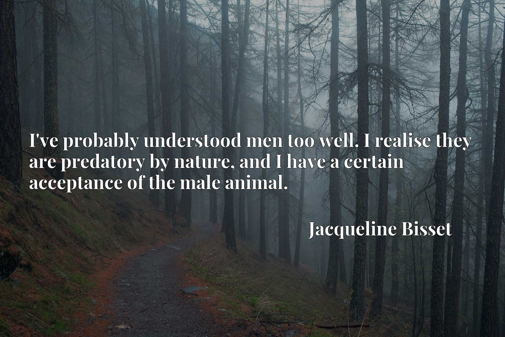 Quote Picture :I've probably understood men too well. I realise they are predatory by nature, and I have a certain acceptance of the male animal.