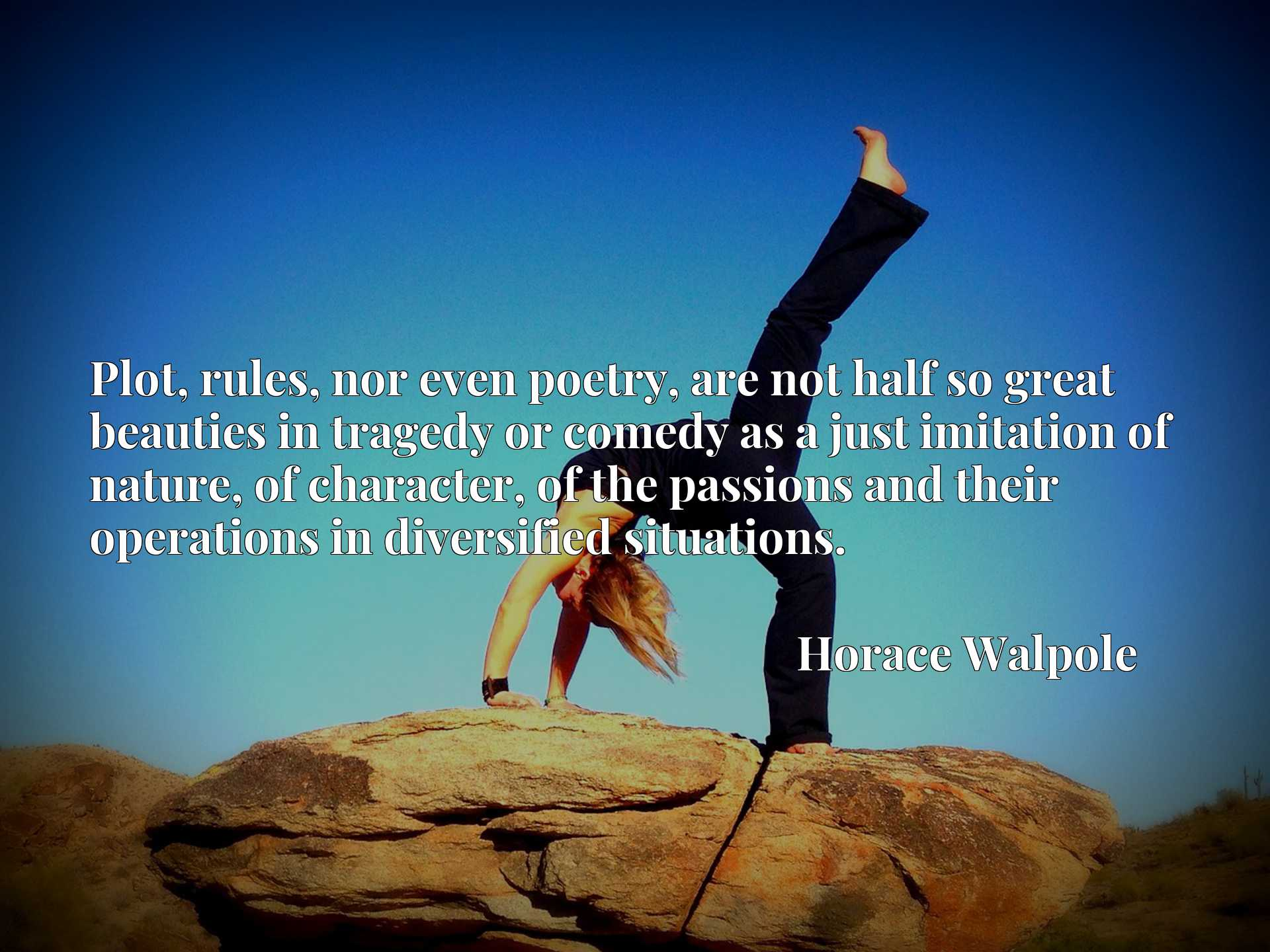Quote Picture :Plot, rules, nor even poetry, are not half so great beauties in tragedy or comedy as a just imitation of nature, of character, of the passions and their operations in diversified situations.