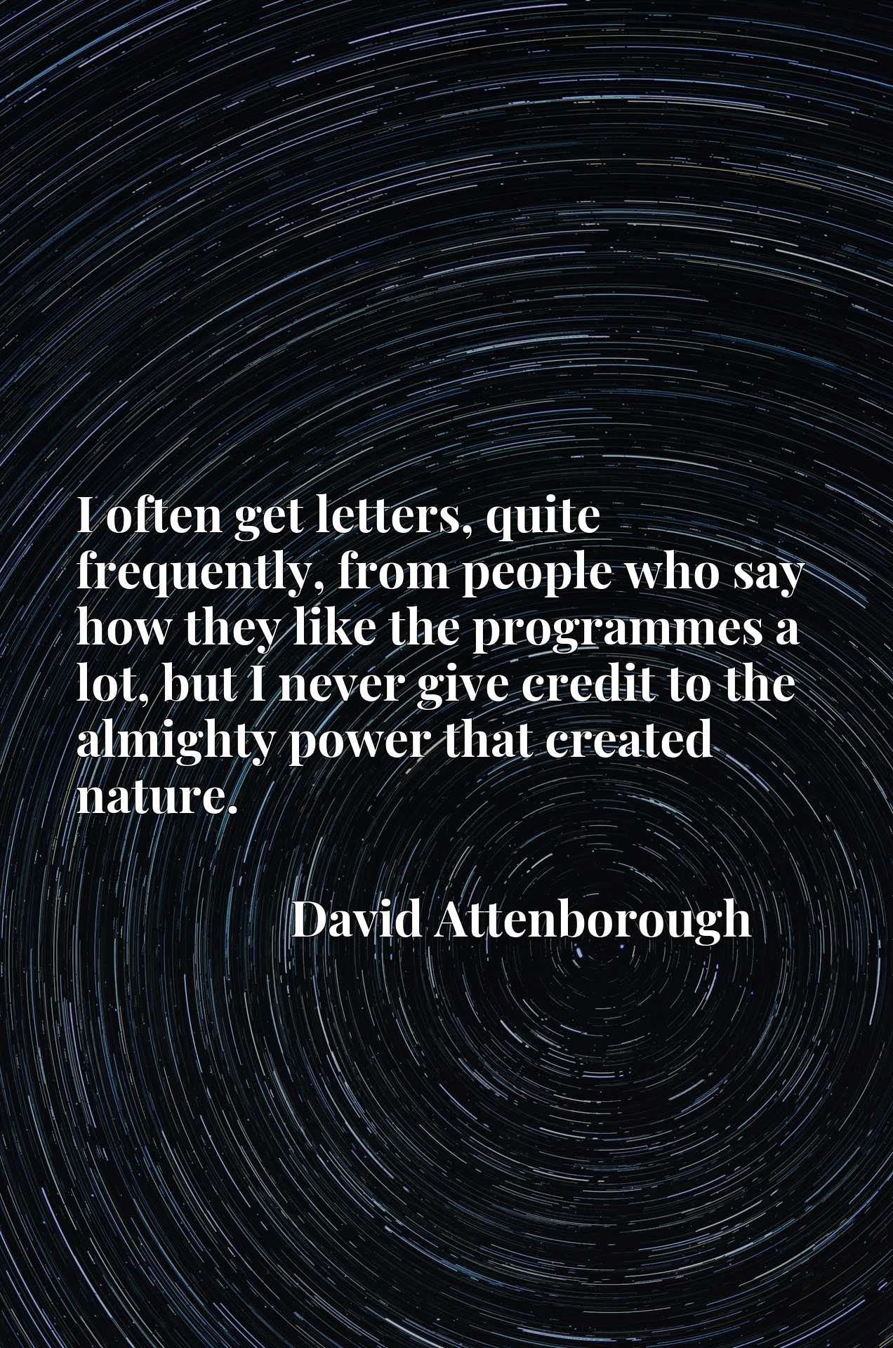 Quote Picture :I often get letters, quite frequently, from people who say how they like the programmes a lot, but I never give credit to the almighty power that created nature.