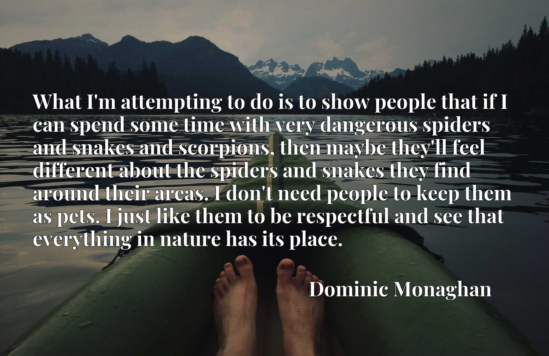 Quote Picture :What I'm attempting to do is to show people that if I can spend some time with very dangerous spiders and snakes and scorpions, then maybe they'll feel different about the spiders and snakes they find around their areas. I don't need people to keep them as pets. I just like them to be respectful and see that everything in nature has its place.
