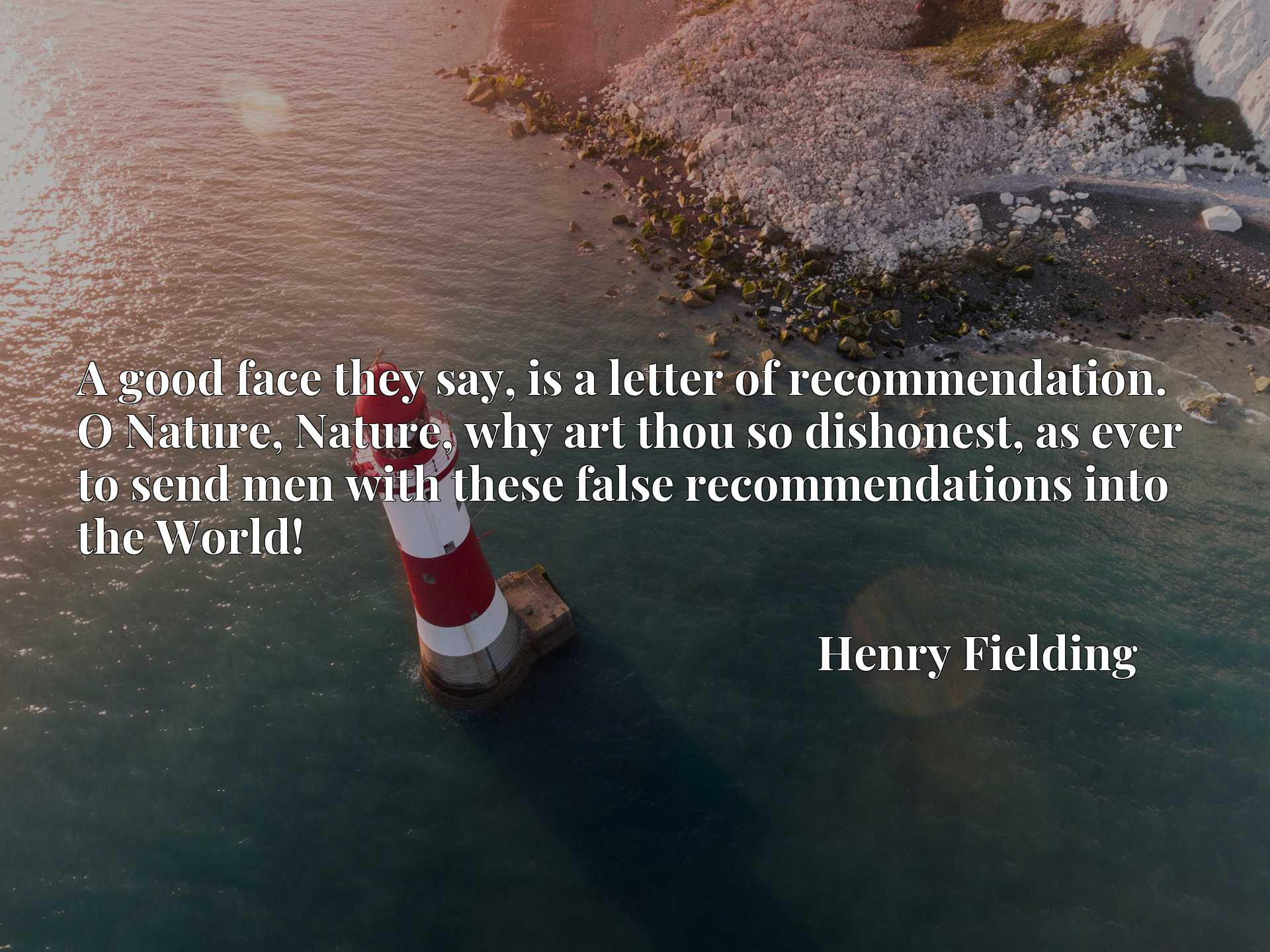 Quote Picture :A good face they say, is a letter of recommendation. O Nature, Nature, why art thou so dishonest, as ever to send men with these false recommendations into the World!