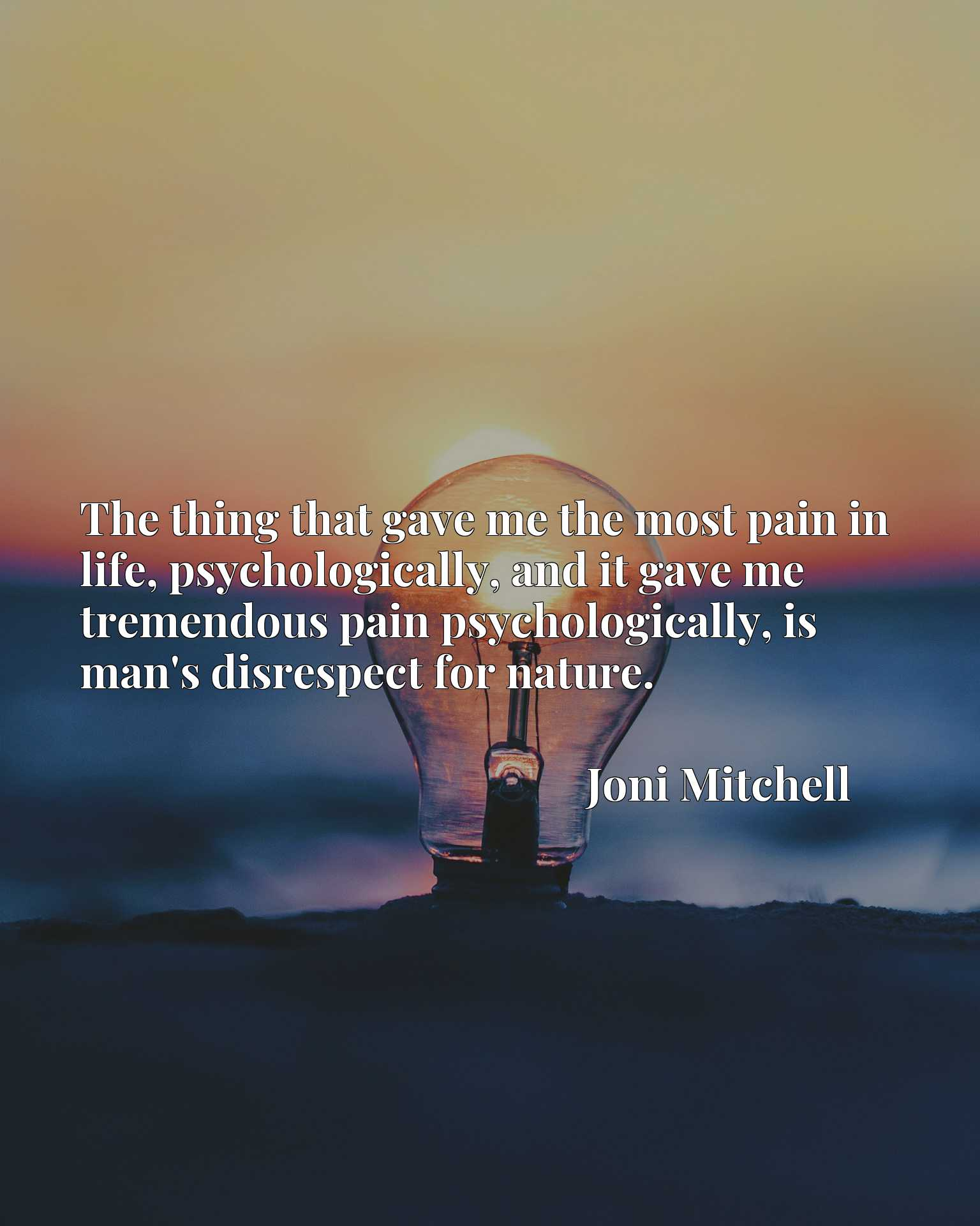 Quote Picture :The thing that gave me the most pain in life, psychologically, and it gave me tremendous pain psychologically, is man's disrespect for nature.