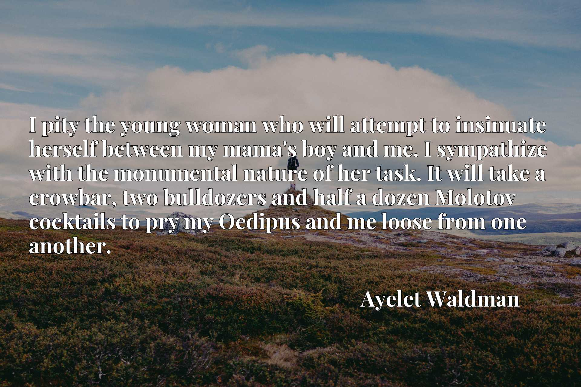 Quote Picture :I pity the young woman who will attempt to insinuate herself between my mama's boy and me. I sympathize with the monumental nature of her task. It will take a crowbar, two bulldozers and half a dozen Molotov cocktails to pry my Oedipus and me loose from one another.