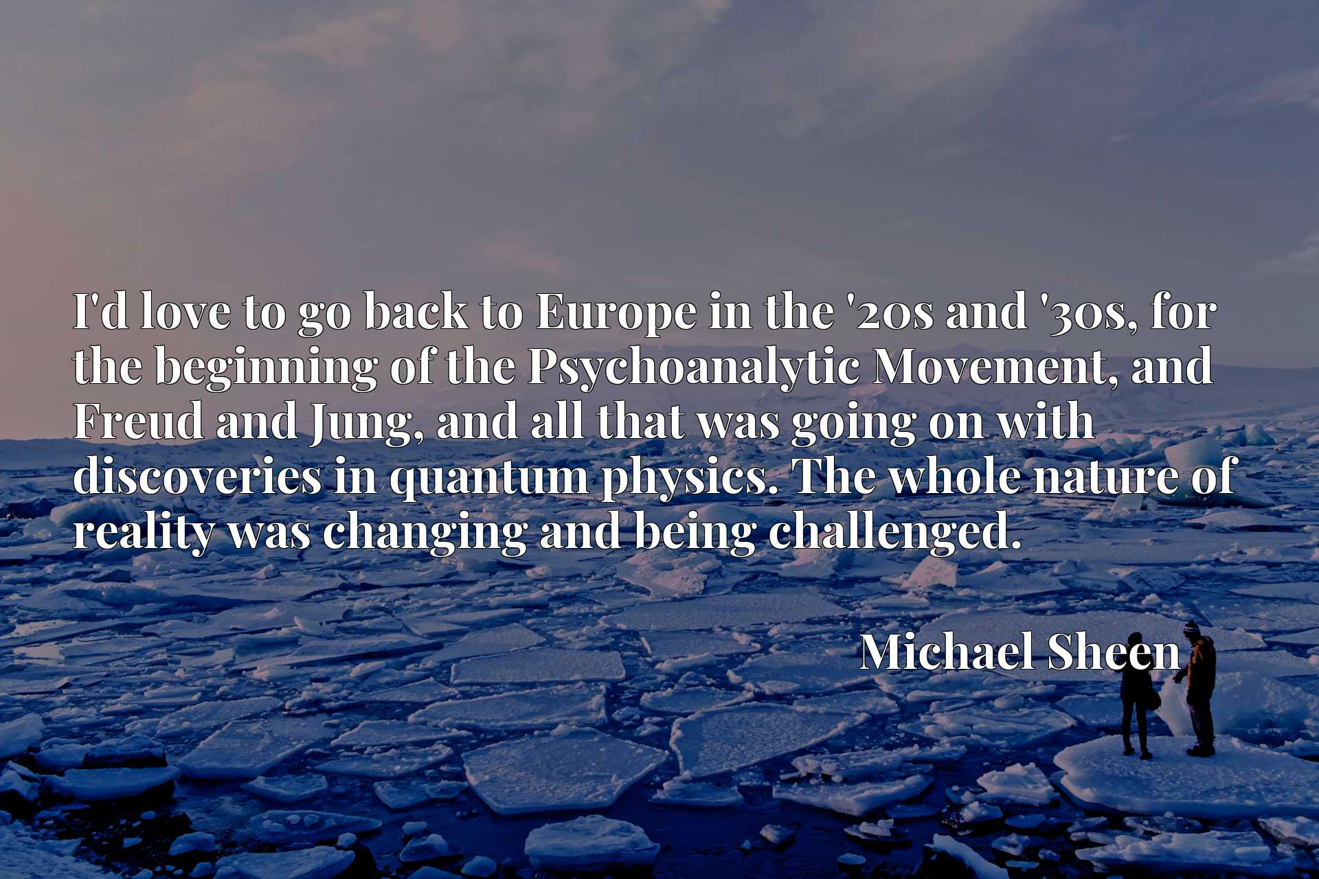 Quote Picture :I'd love to go back to Europe in the '20s and '30s, for the beginning of the Psychoanalytic Movement, and Freud and Jung, and all that was going on with discoveries in quantum physics. The whole nature of reality was changing and being challenged.