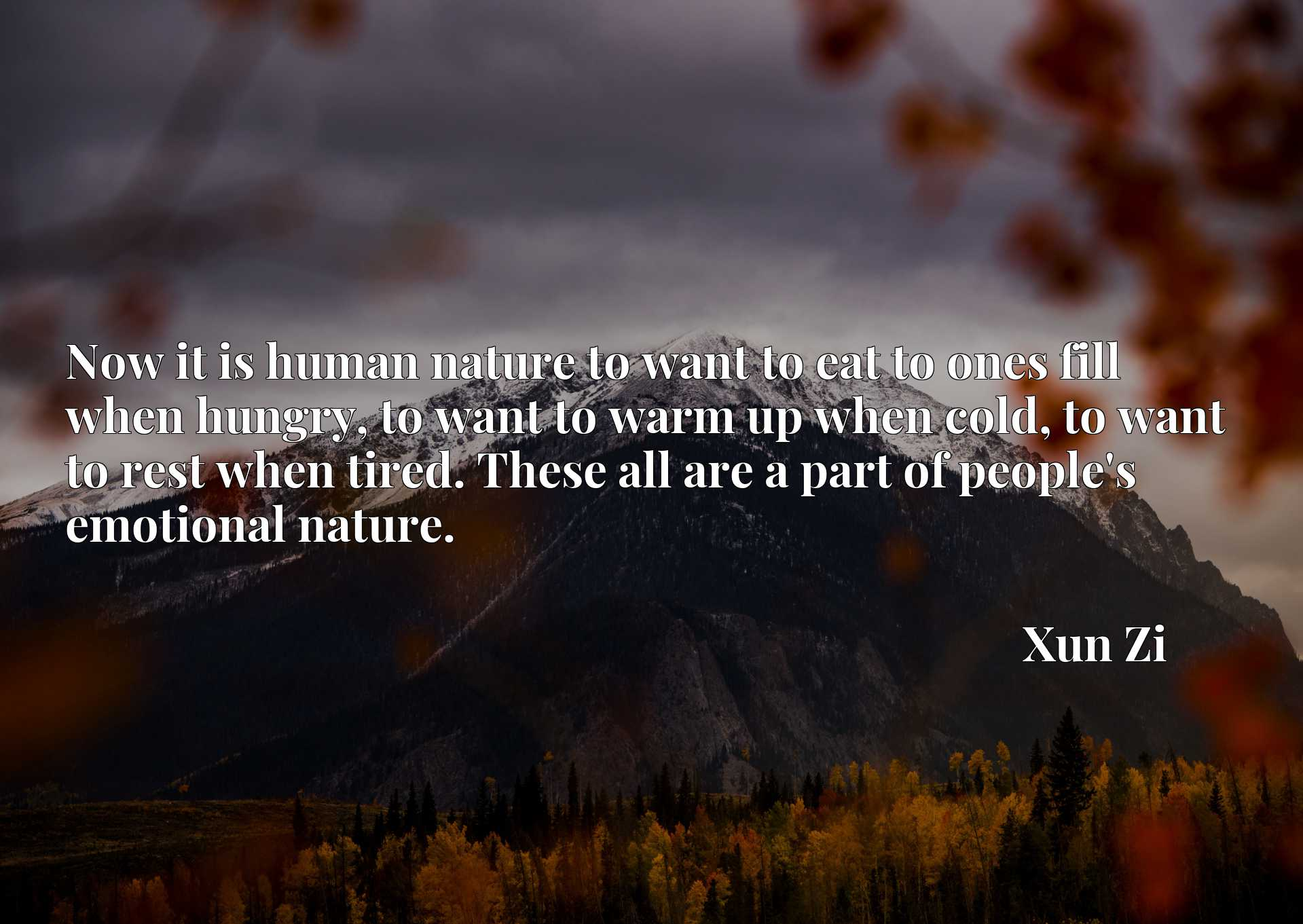 Quote Picture :Now it is human nature to want to eat to ones fill when hungry, to want to warm up when cold, to want to rest when tired. These all are a part of people's emotional nature.