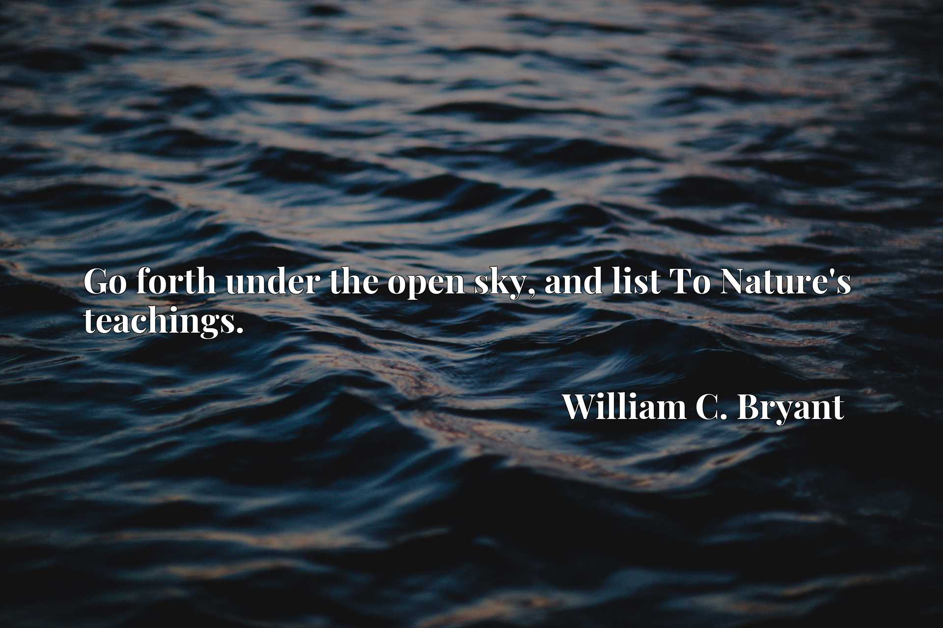 Quote Picture :Go forth under the open sky, and list To Nature's teachings.