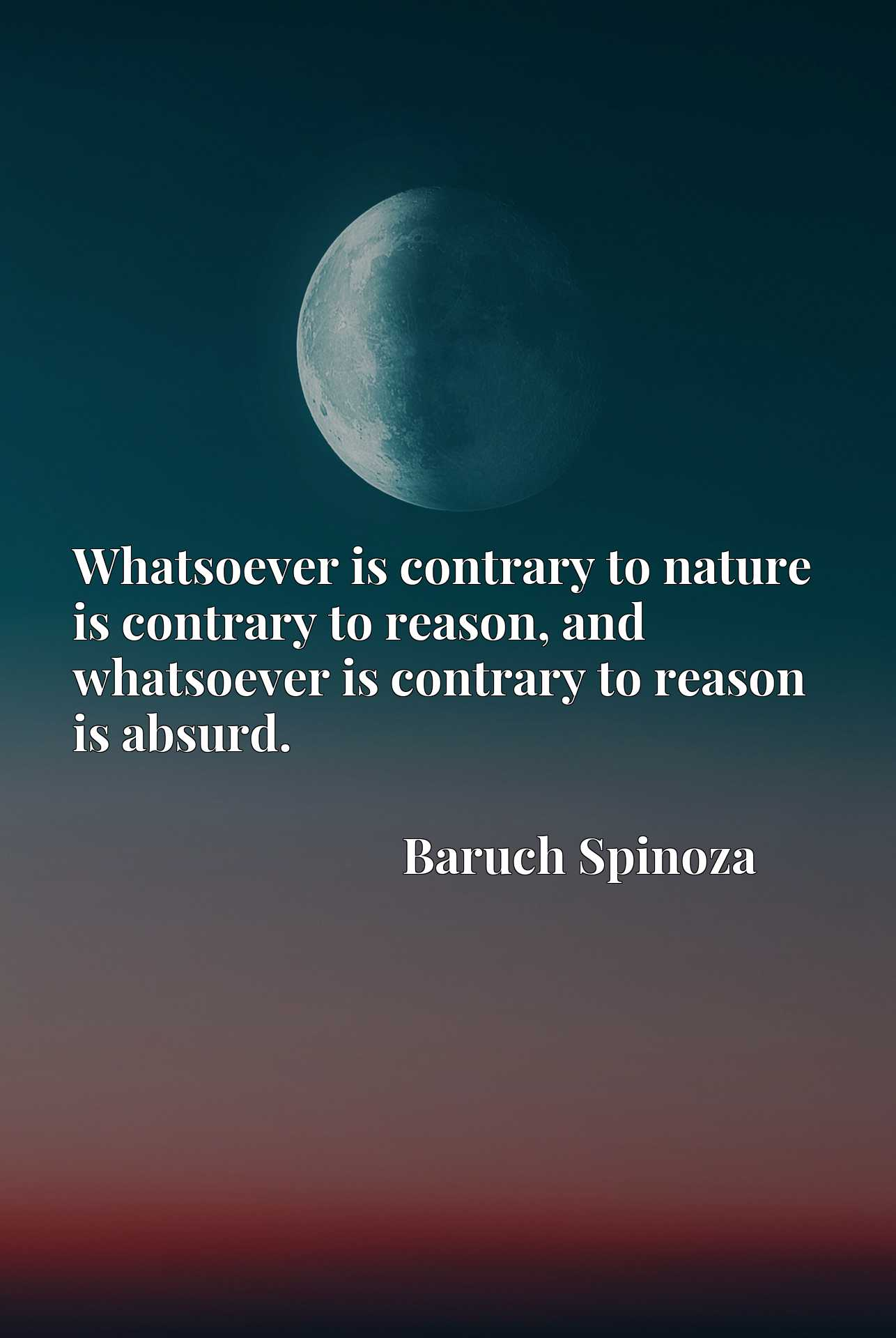 Quote Picture :Whatsoever is contrary to nature is contrary to reason, and whatsoever is contrary to reason is absurd.