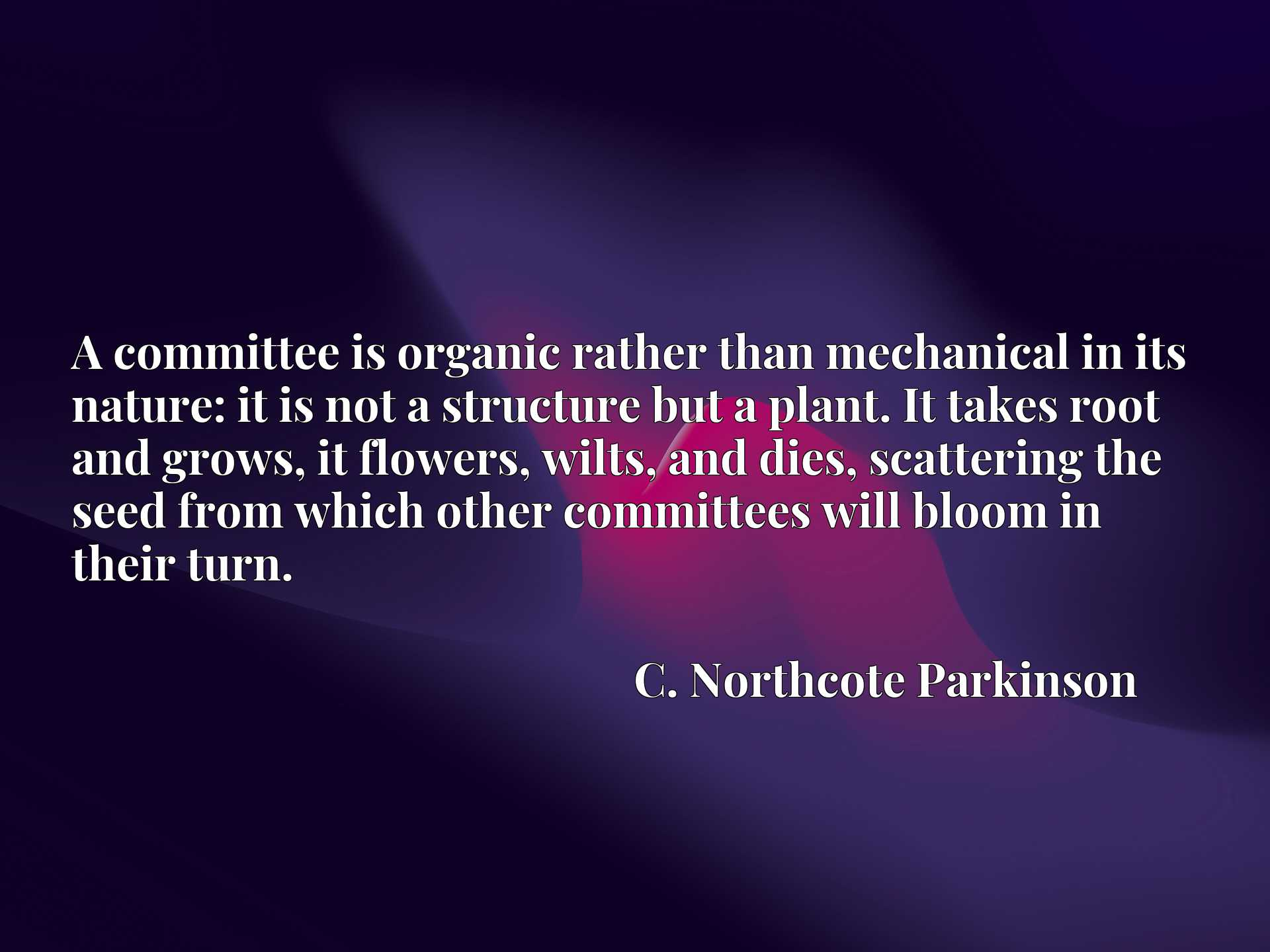 Quote Picture :A committee is organic rather than mechanical in its nature: it is not a structure but a plant. It takes root and grows, it flowers, wilts, and dies, scattering the seed from which other committees will bloom in their turn.