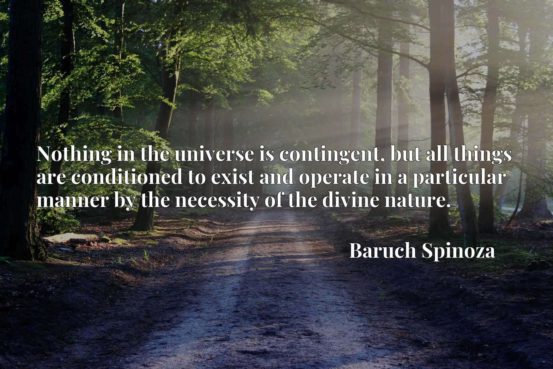 Quote Picture :Nothing in the universe is contingent, but all things are conditioned to exist and operate in a particular manner by the necessity of the divine nature.