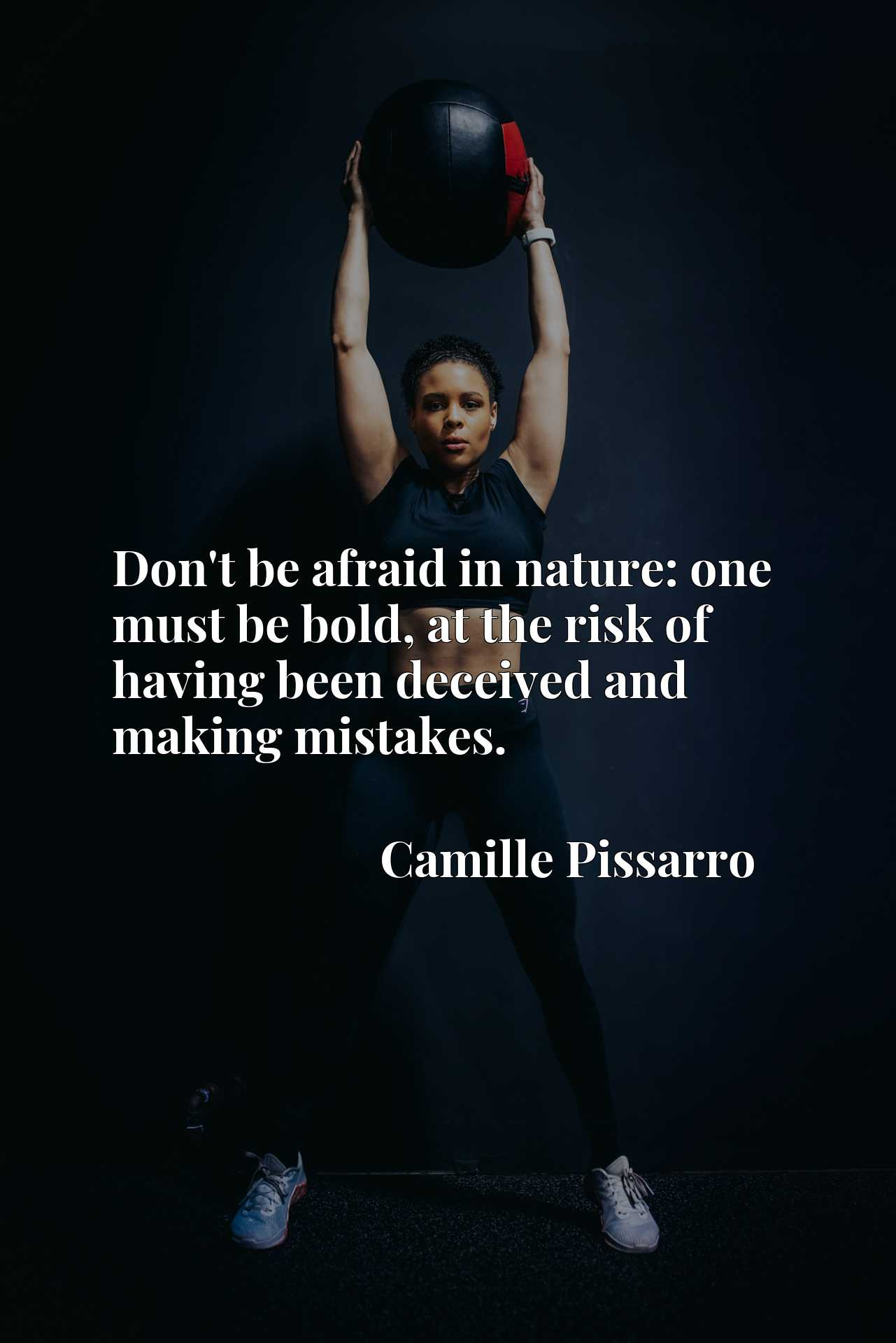 Quote Picture :Don't be afraid in nature: one must be bold, at the risk of having been deceived and making mistakes.