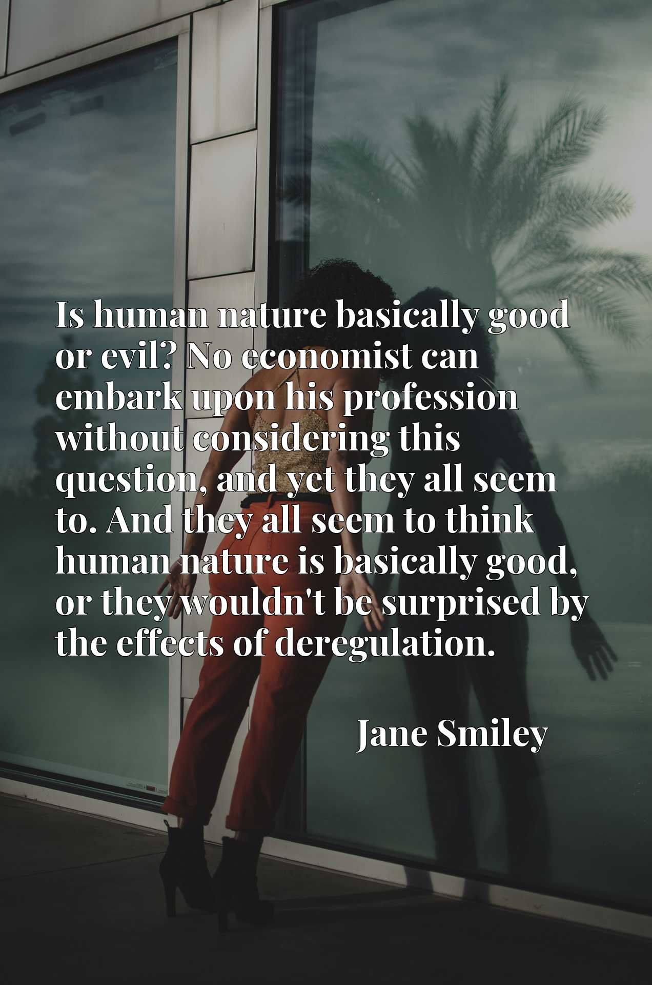 Quote Picture :Is human nature basically good or evil? No economist can embark upon his profession without considering this question, and yet they all seem to. And they all seem to think human nature is basically good, or they wouldn't be surprised by the effects of deregulation.