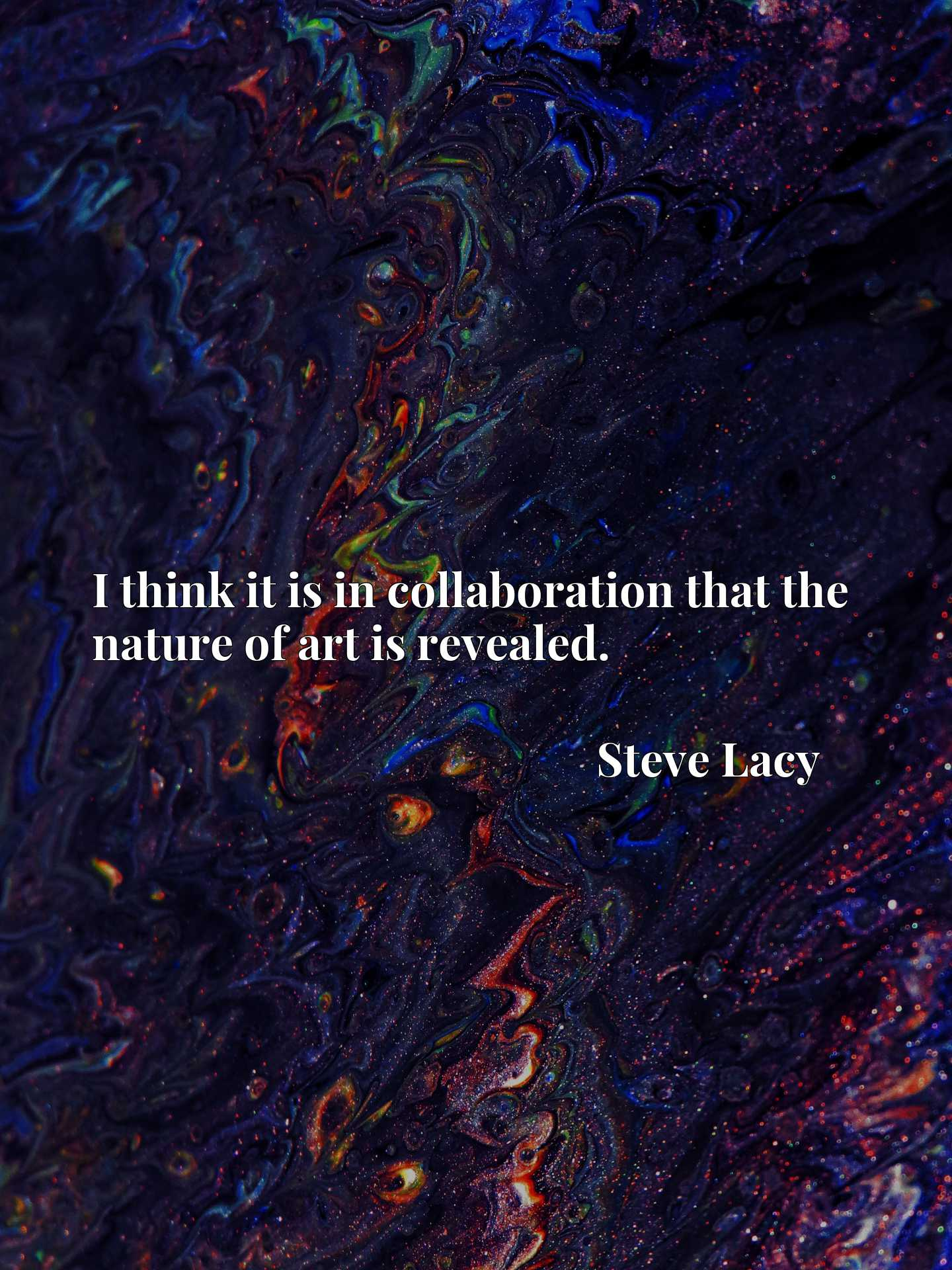 Quote Picture :I think it is in collaboration that the nature of art is revealed.