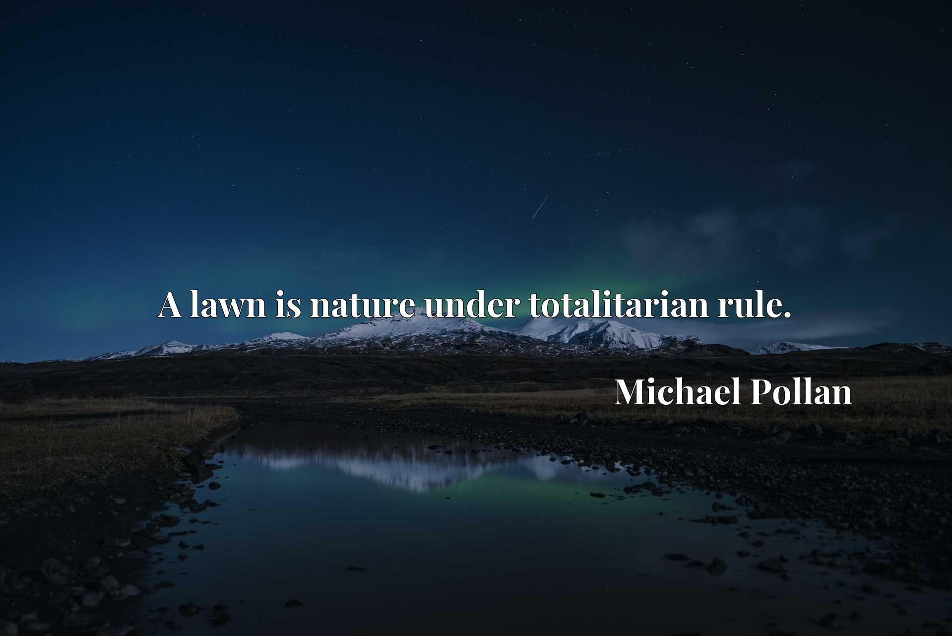 Quote Picture :A lawn is nature under totalitarian rule.