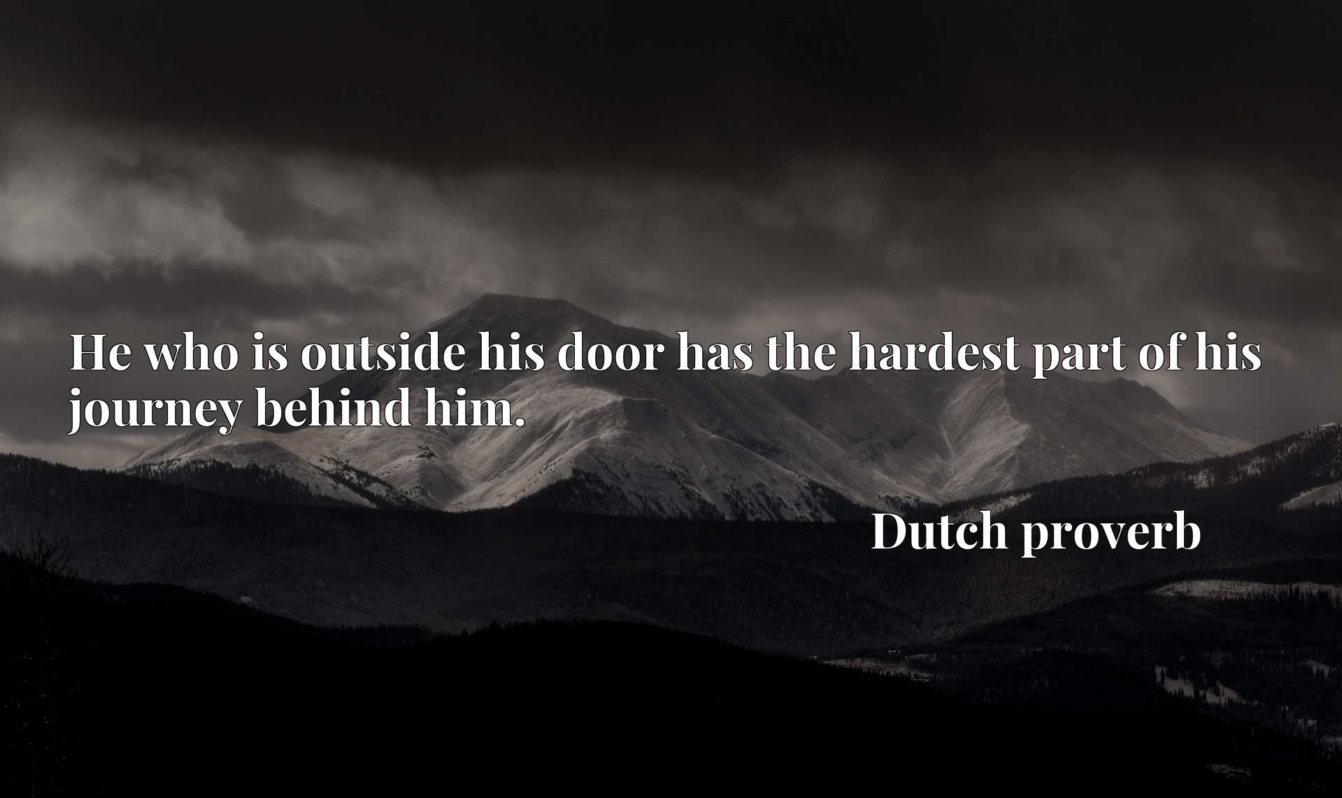 Quote Picture :He who is outside his door has the hardest part of his journey behind him.