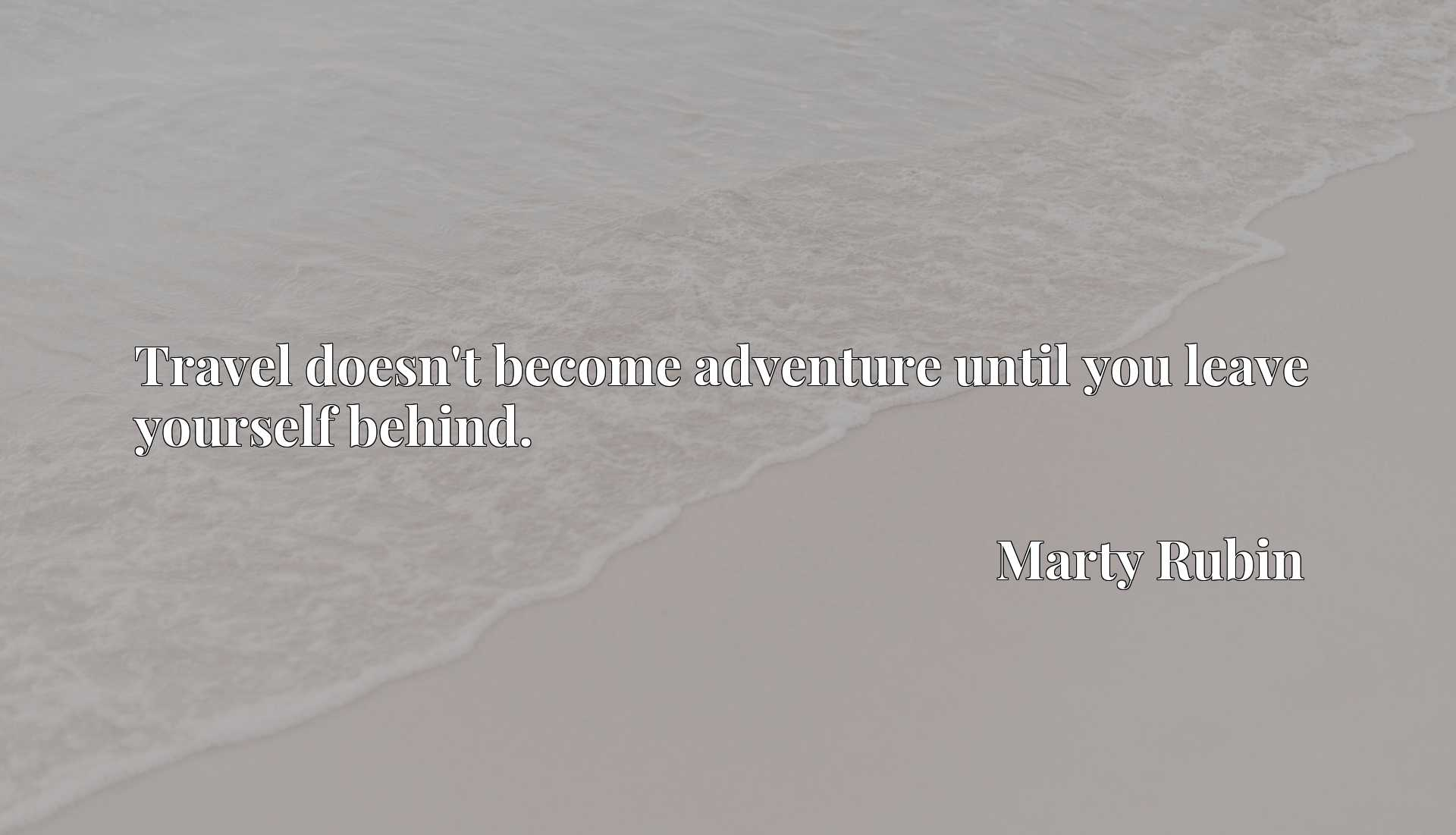 Quote Picture :Travel doesn't become adventure until you leave yourself behind.