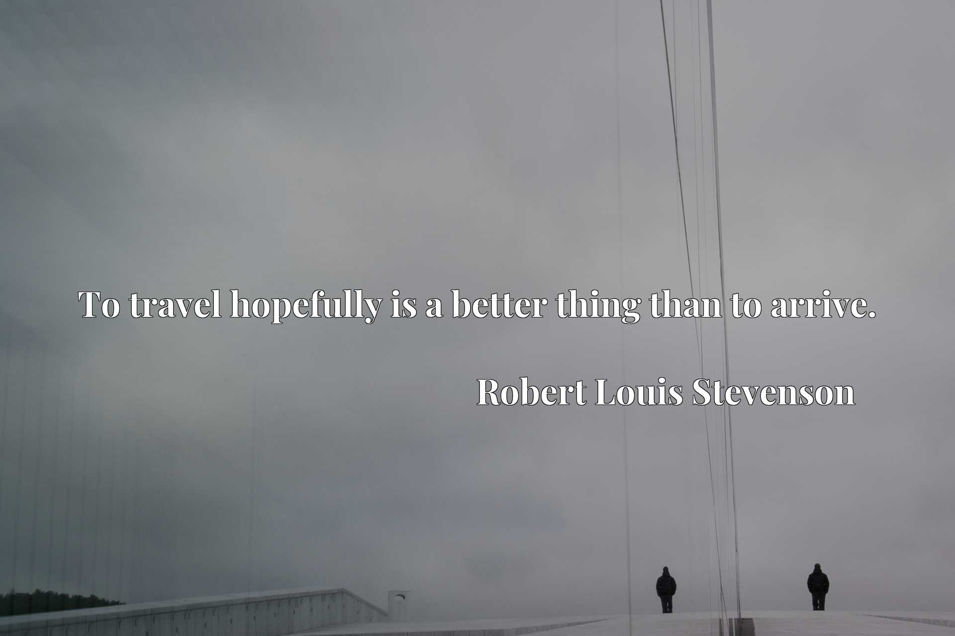 Quote Picture :To travel hopefully is a better thing than to arrive.