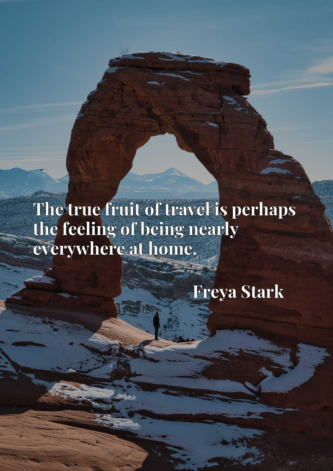 Quote Picture :The true fruit of travel is perhaps the feeling of being nearly everywhere at home.