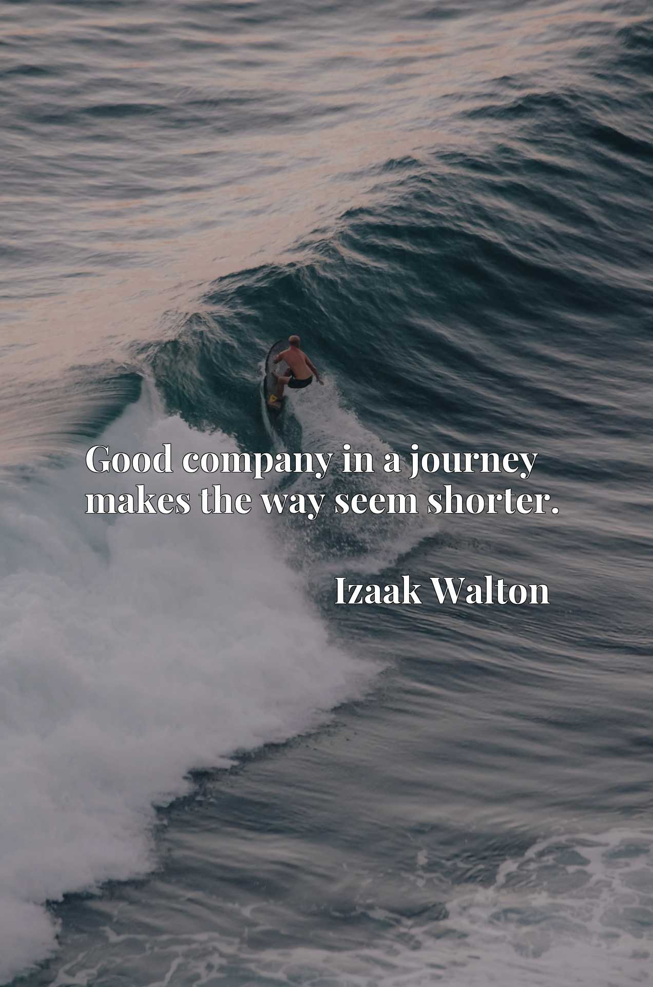 Quote Picture :Good company in a journey makes the way seem shorter.