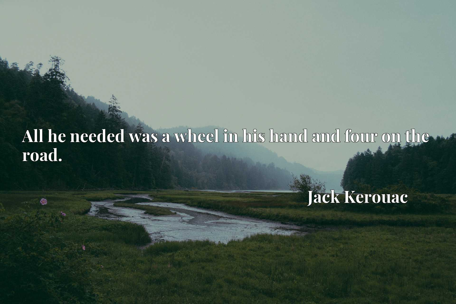 Quote Picture :All he needed was a wheel in his hand and four on the road.
