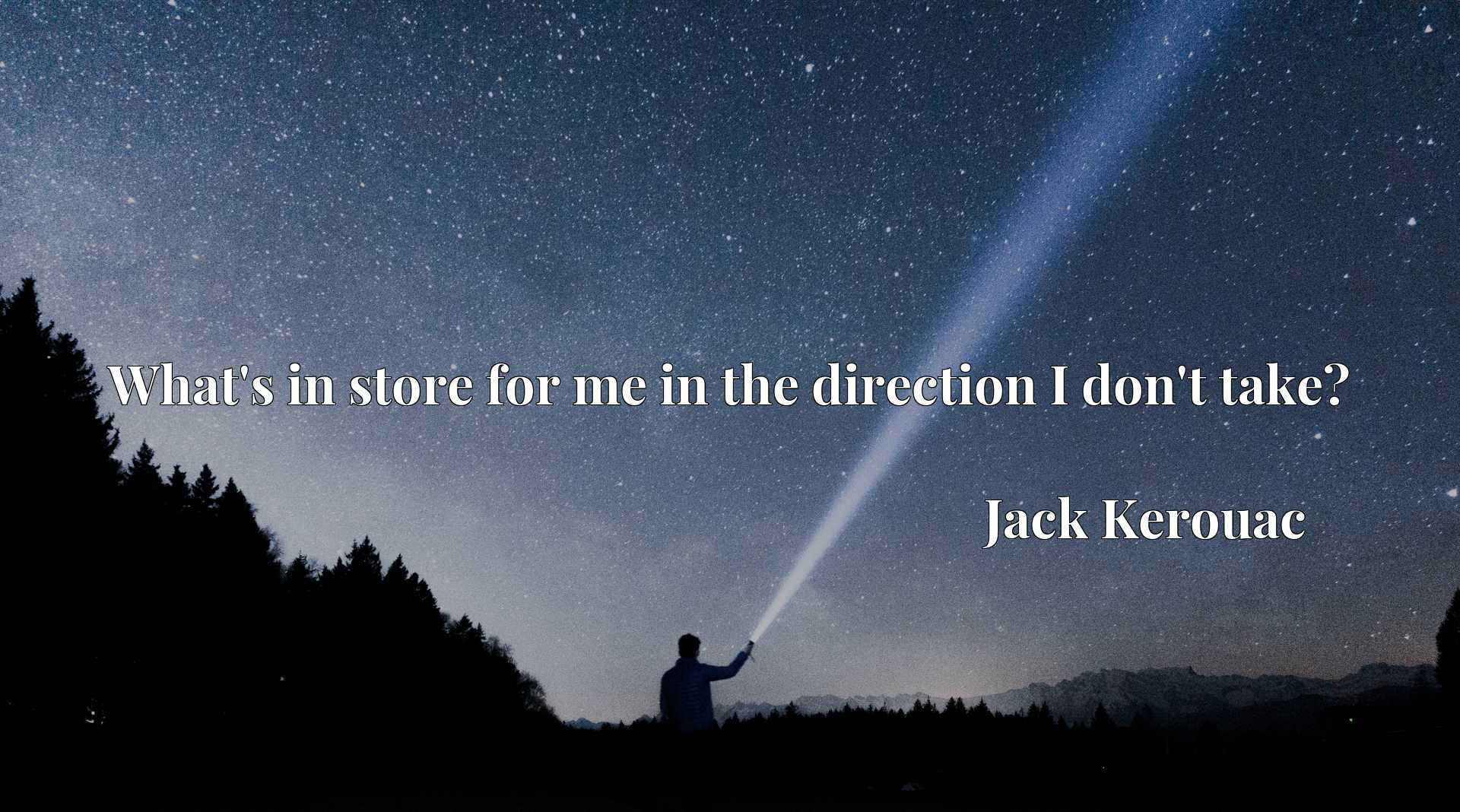 Quote Picture :What's in store for me in the direction I don't take?