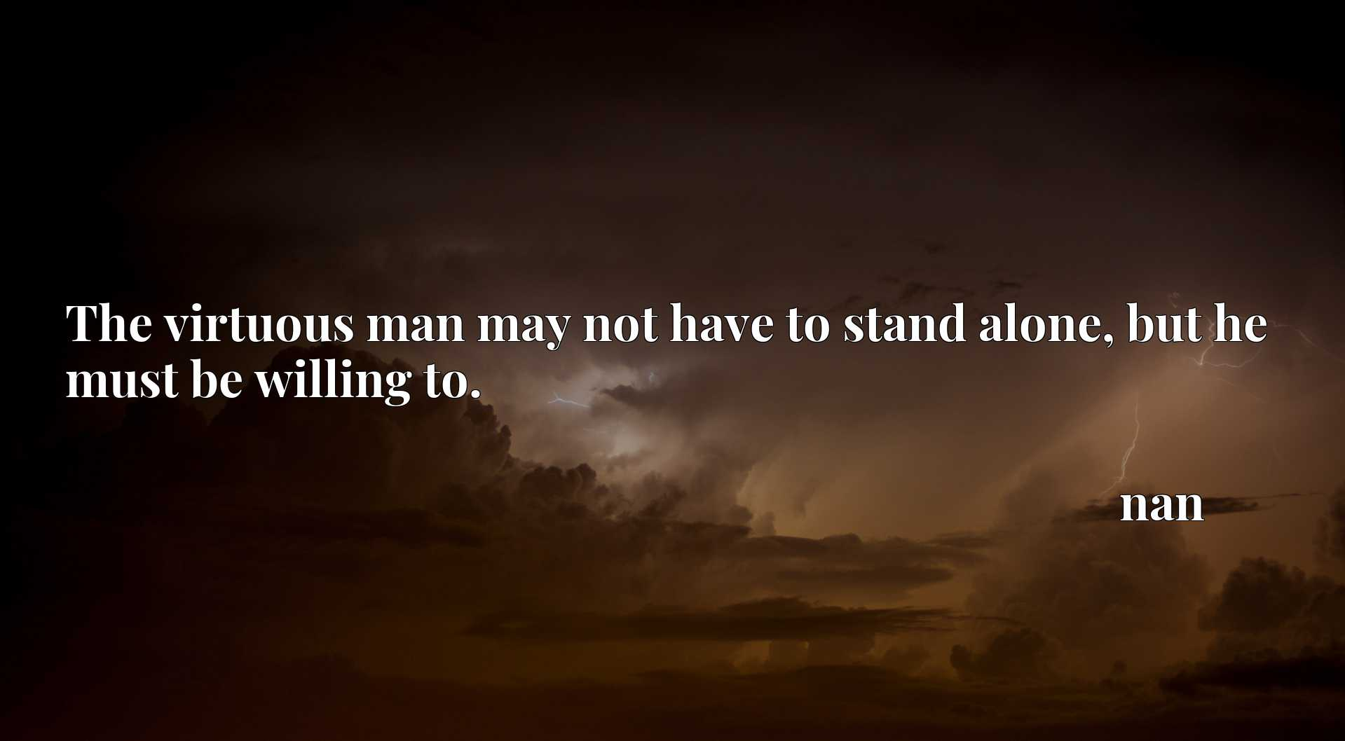 Quote Picture :The virtuous man may not have to stand alone, but he must be willing to.