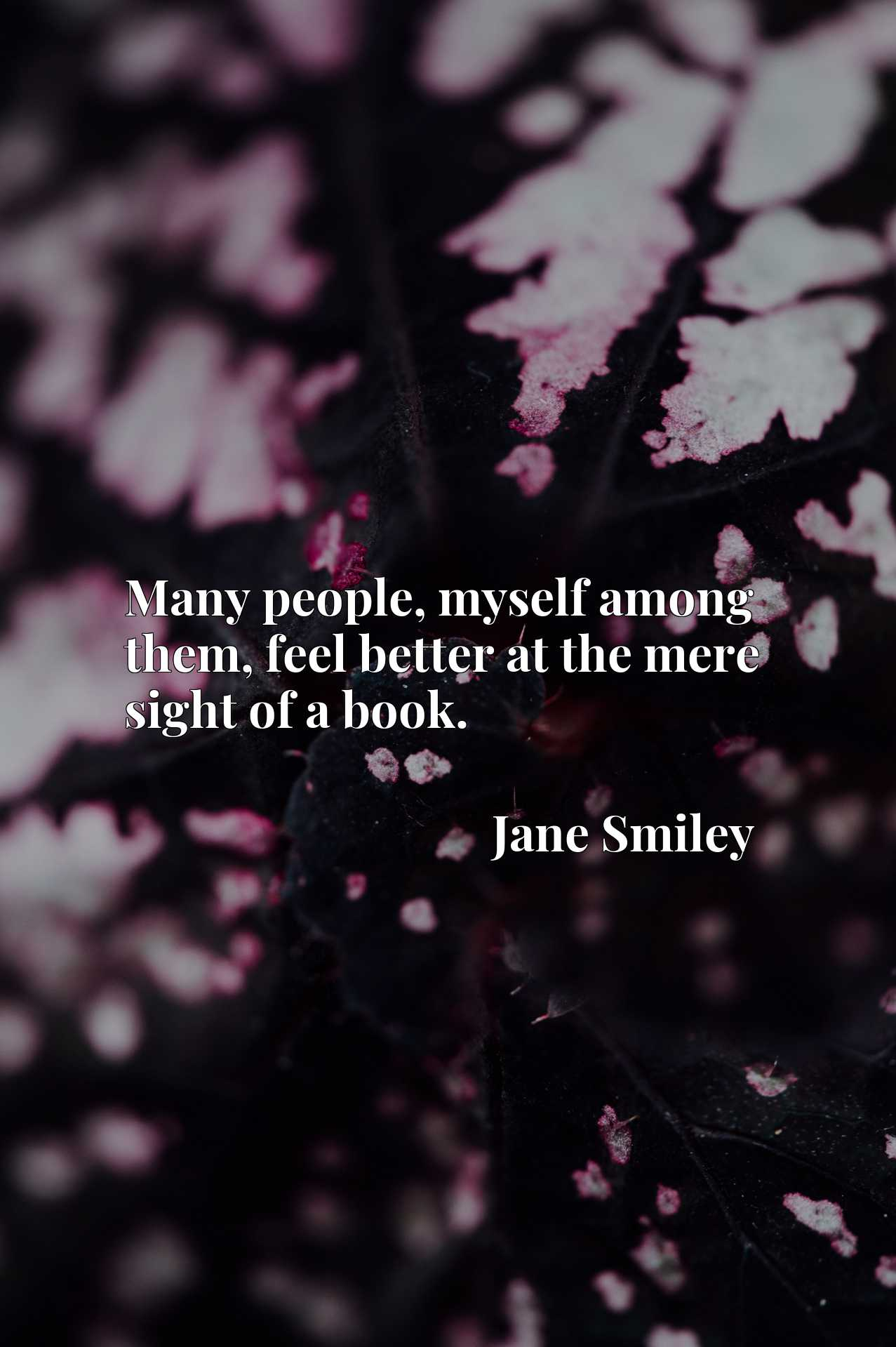 Quote Picture :Many people, myself among them, feel better at the mere sight of a book.