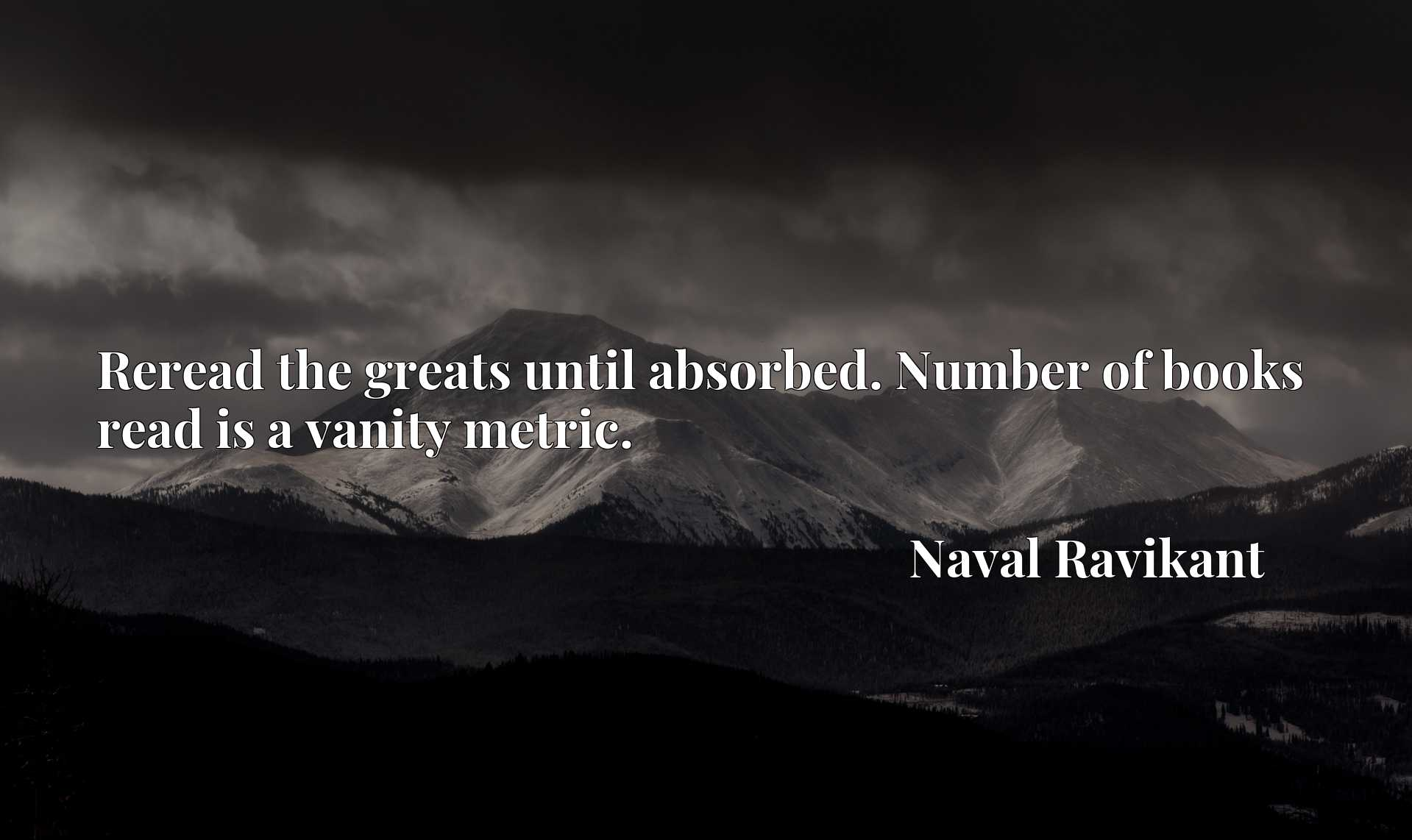 Quote Picture :Reread the greats until absorbed. Number of books read is a vanity metric.