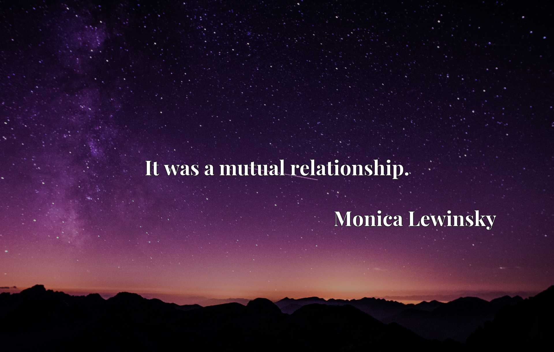 Quote Picture :It was a mutual relationship.