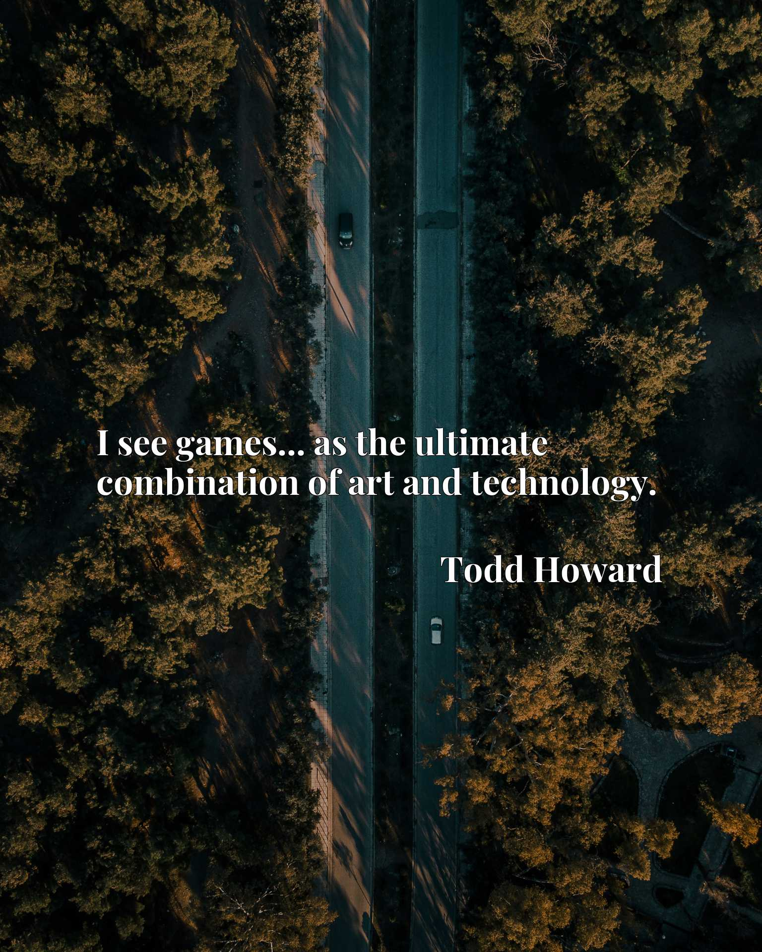 Quote Picture :I see games... as the ultimate combination of art and technology.