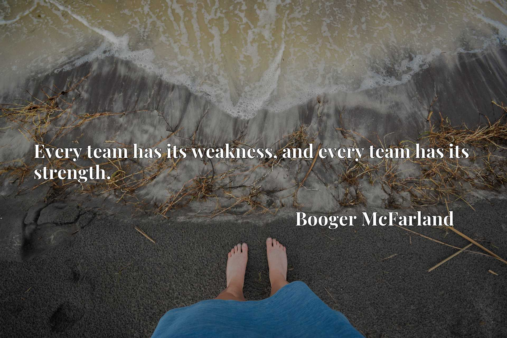 Quote Picture :Every team has its weakness, and every team has its strength.