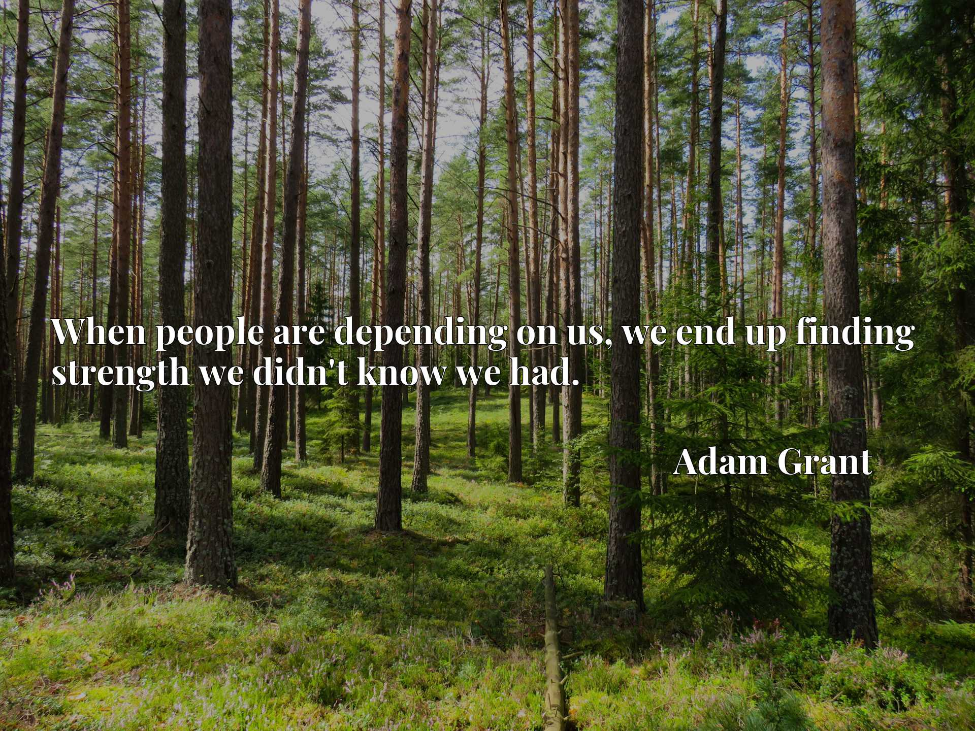 Quote Picture :When people are depending on us, we end up finding strength we didn't know we had.