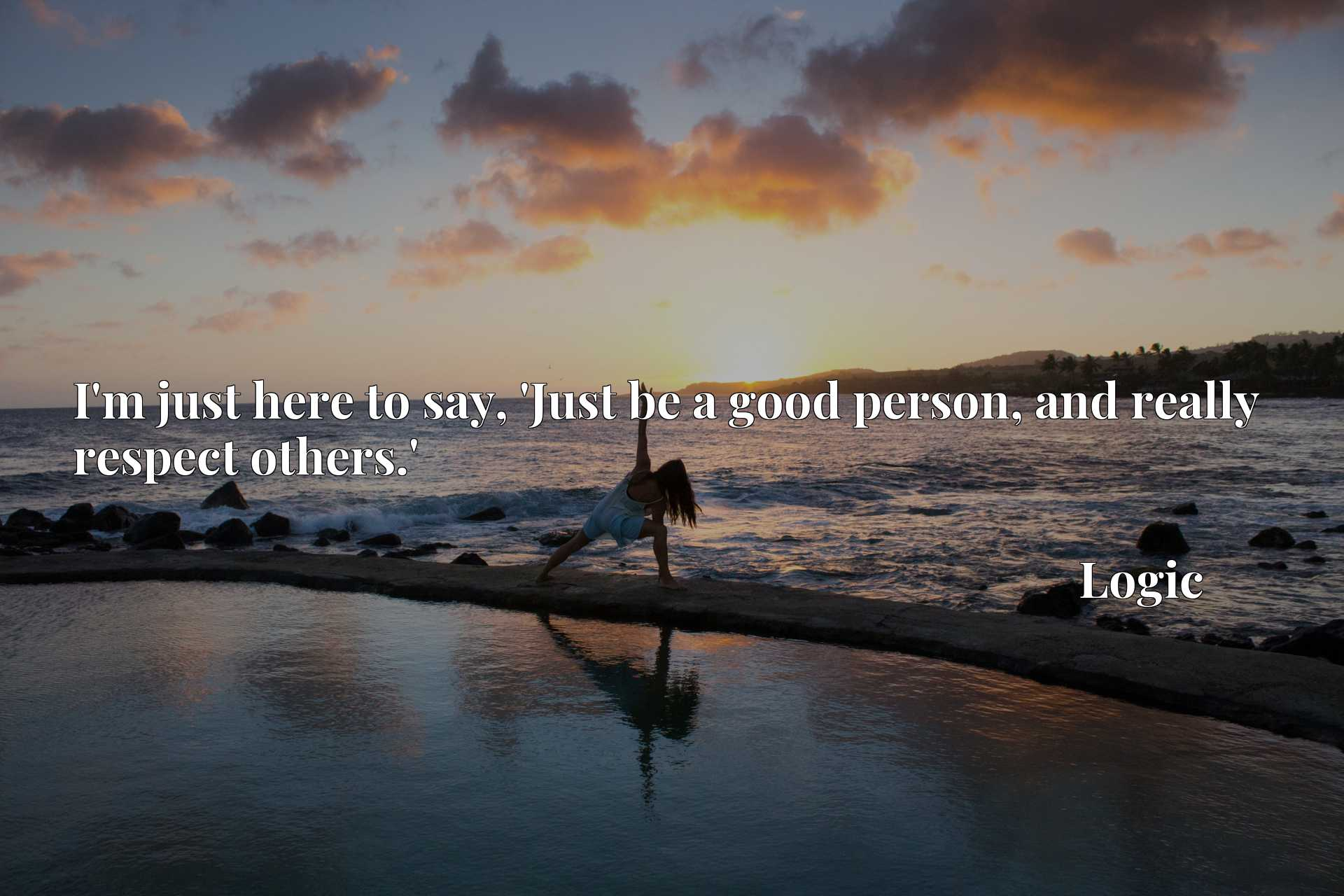Quote Picture :I'm just here to say, 'Just be a good person, and really respect others.'