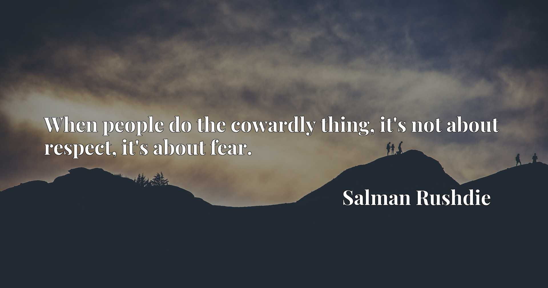 Quote Picture :When people do the cowardly thing, it's not about respect, it's about fear.