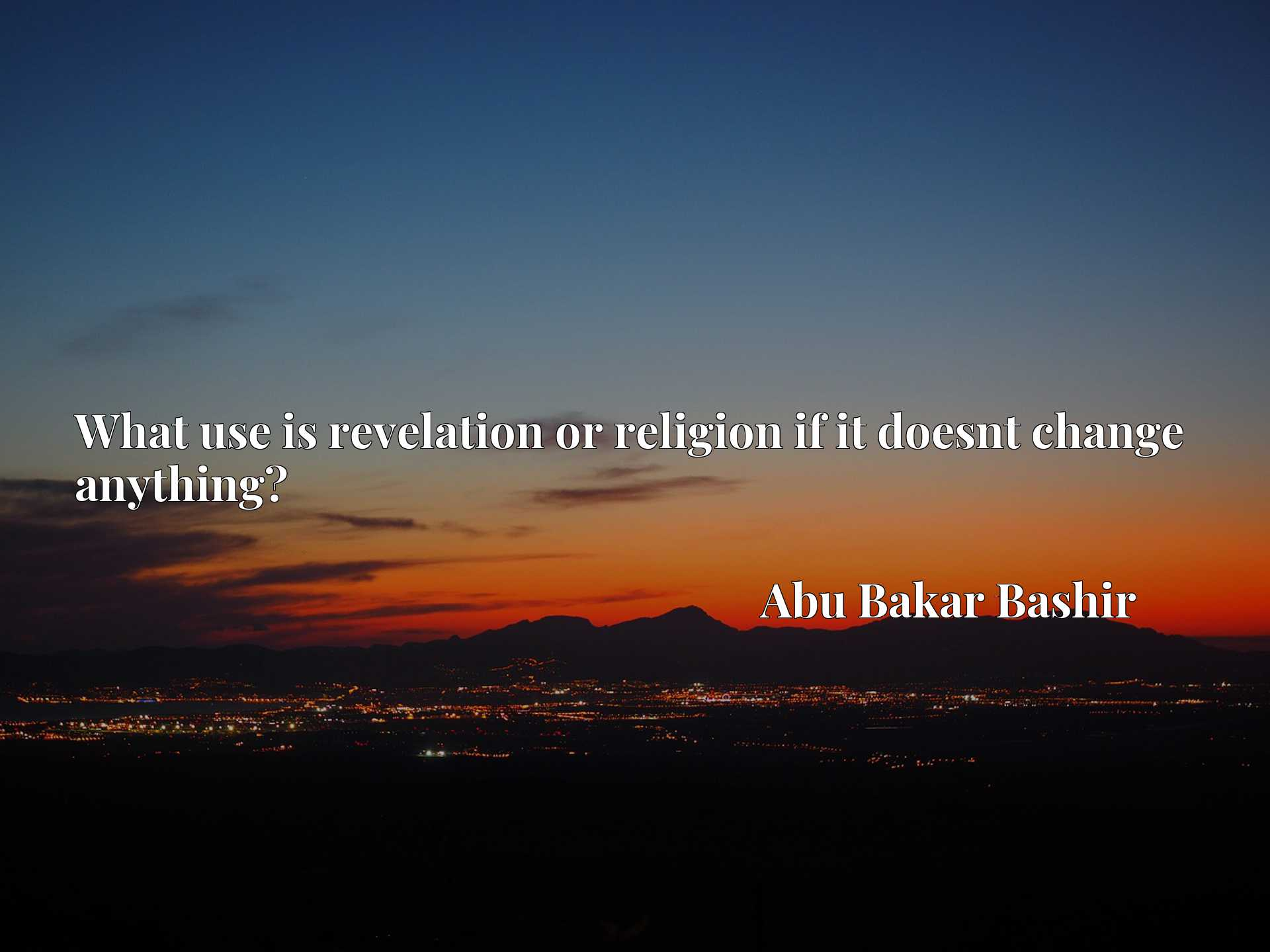 Quote Picture :What use is revelation or religion if it doesnt change anything?