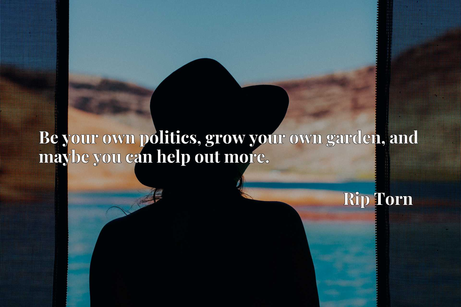 Quote Picture :Be your own politics, grow your own garden, and maybe you can help out more.